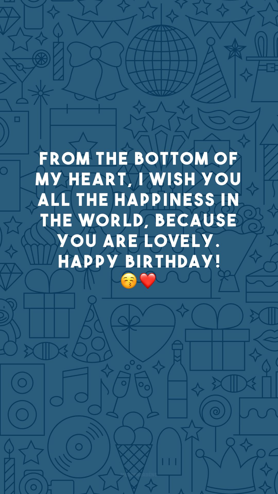 From the bottom of my heart, I wish you all the happiness in the world, because you are lovely. Happy birthday! 😚❤️ (Do fundo do meu coração, desejo-lhe toda a felicidade do mundo, porque você é adorável. Feliz aniversário!)