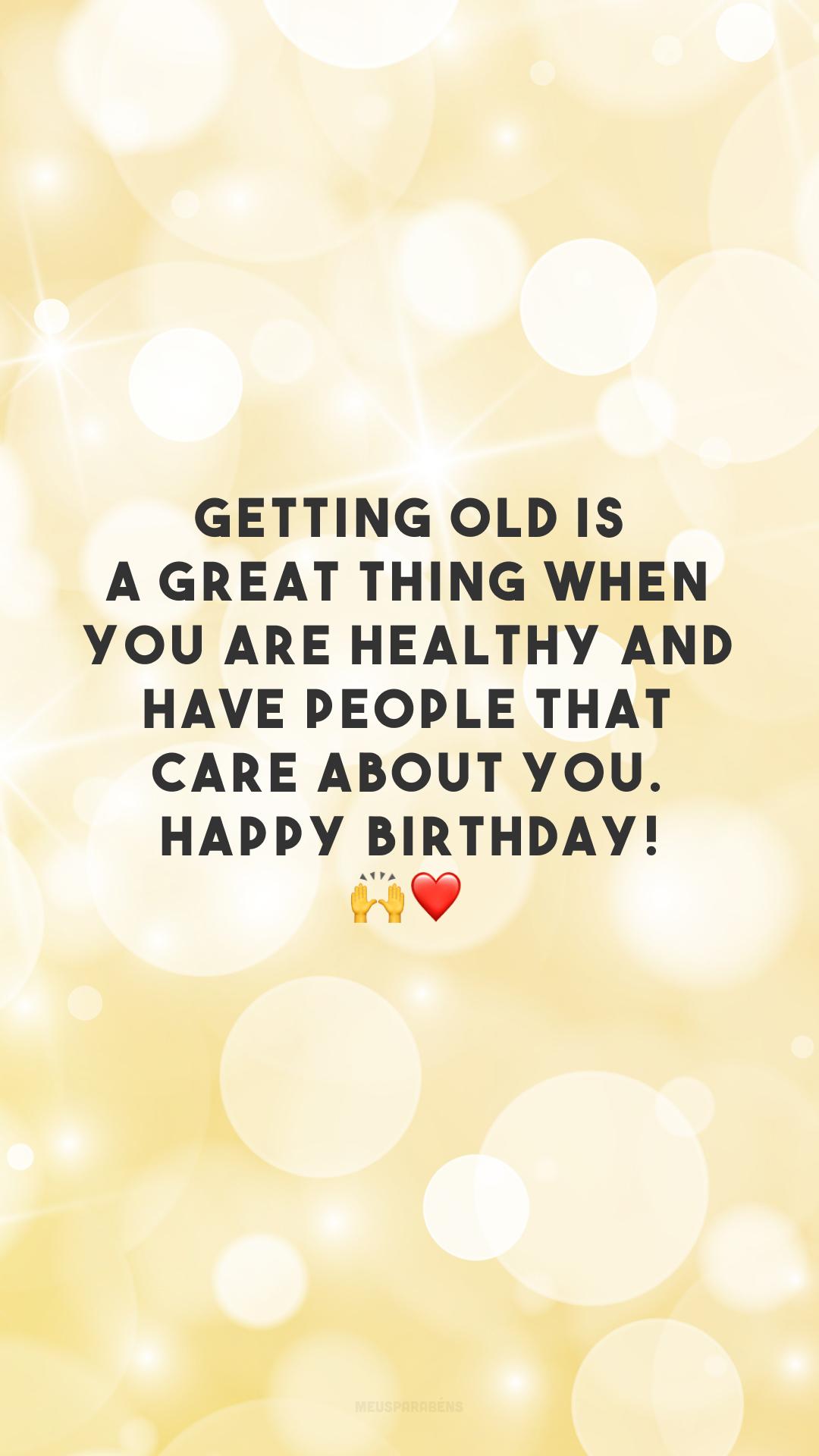 Getting old is a great thing when you are healthy and have people that care about you. Happy birthday! 🙌❤️ (Envelhecer é maravilhoso quando você tem saúde e tem pessoas que se importam com você. Feliz aniversário!)