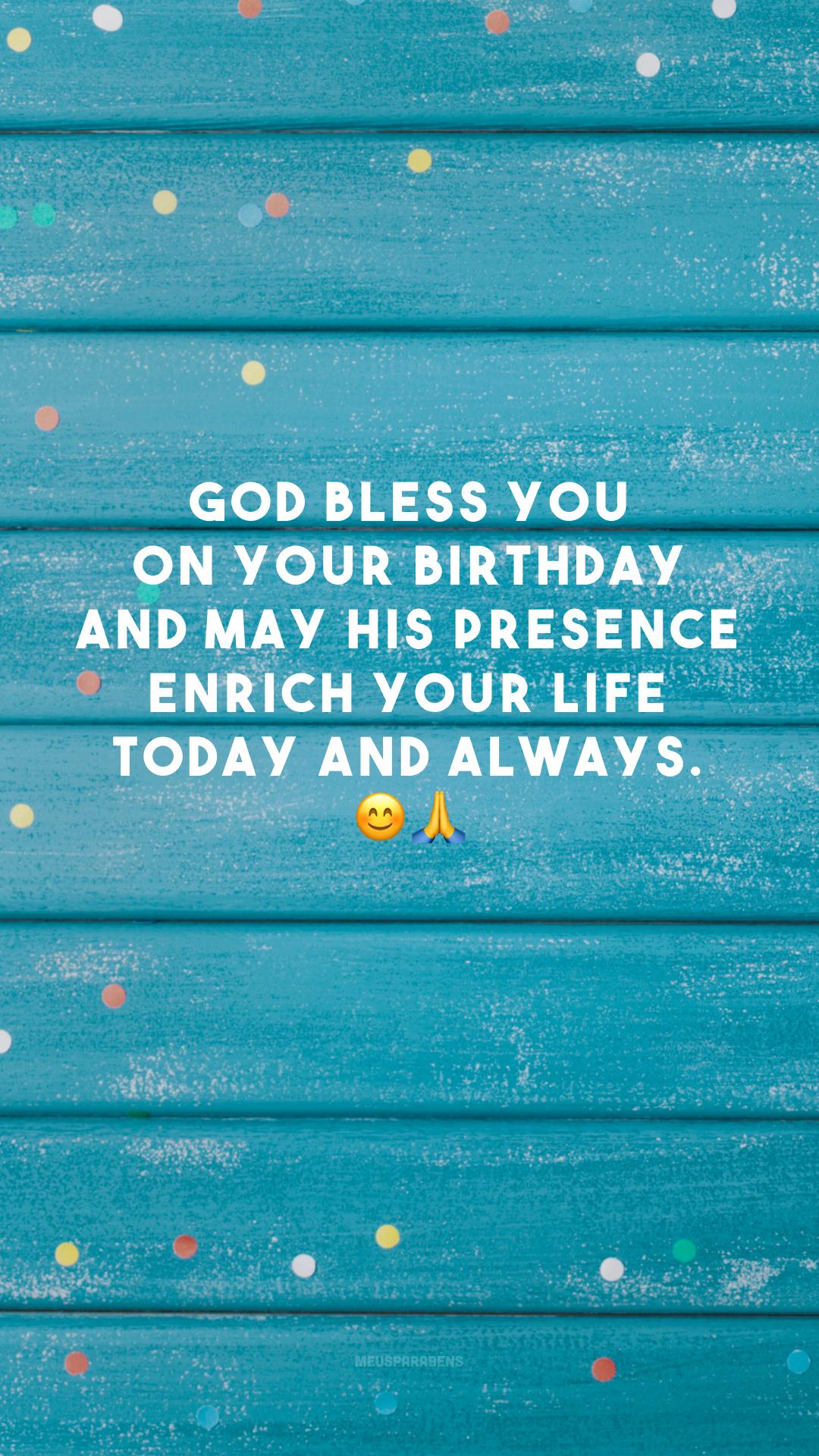 God bless you on your birthday and may His presence enrich your life today and always. 😊🙏 (Deus te abençoe em seu aniversário e que a sua presença possa enriquecer a sua vida hoje e sempre.)
