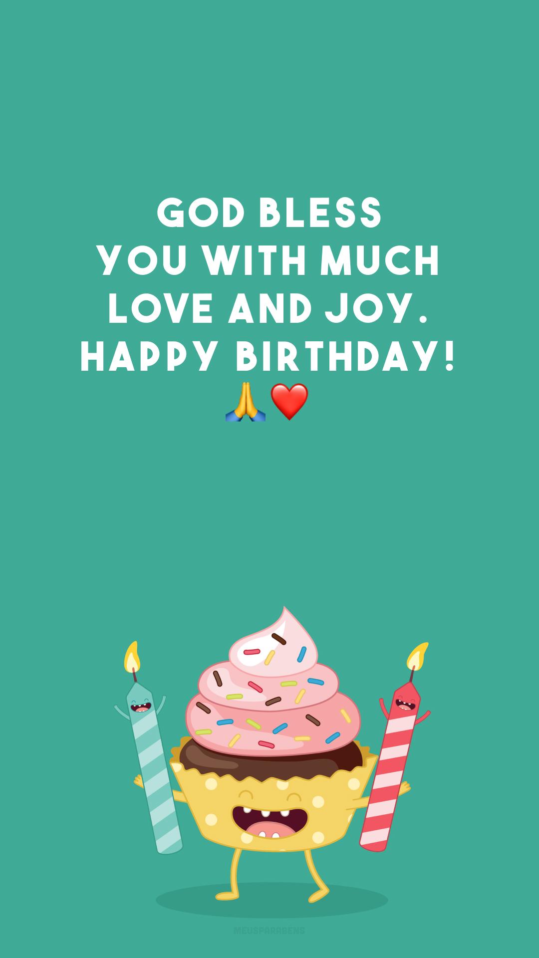 God bless you with much love and joy. Happy birthday! 🙏❤️ (Que Deus te abençoe com muito amor e alegrias. Feliz aniversário!)