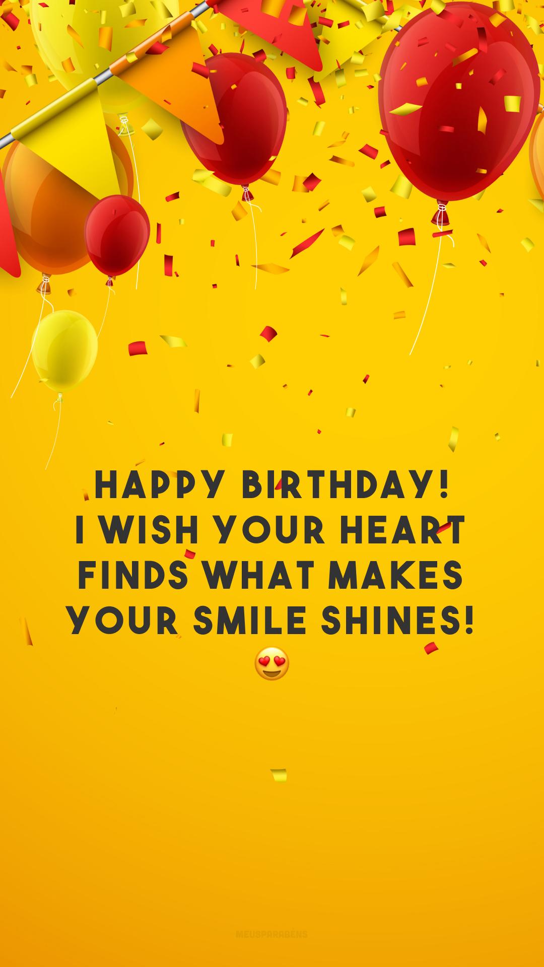 Happy birthday! I wish your heart finds what makes your smile shines! 😍 (Feliz aniversário! Desejo que seu coração encontre o que faz seu sorriso brilhar!)