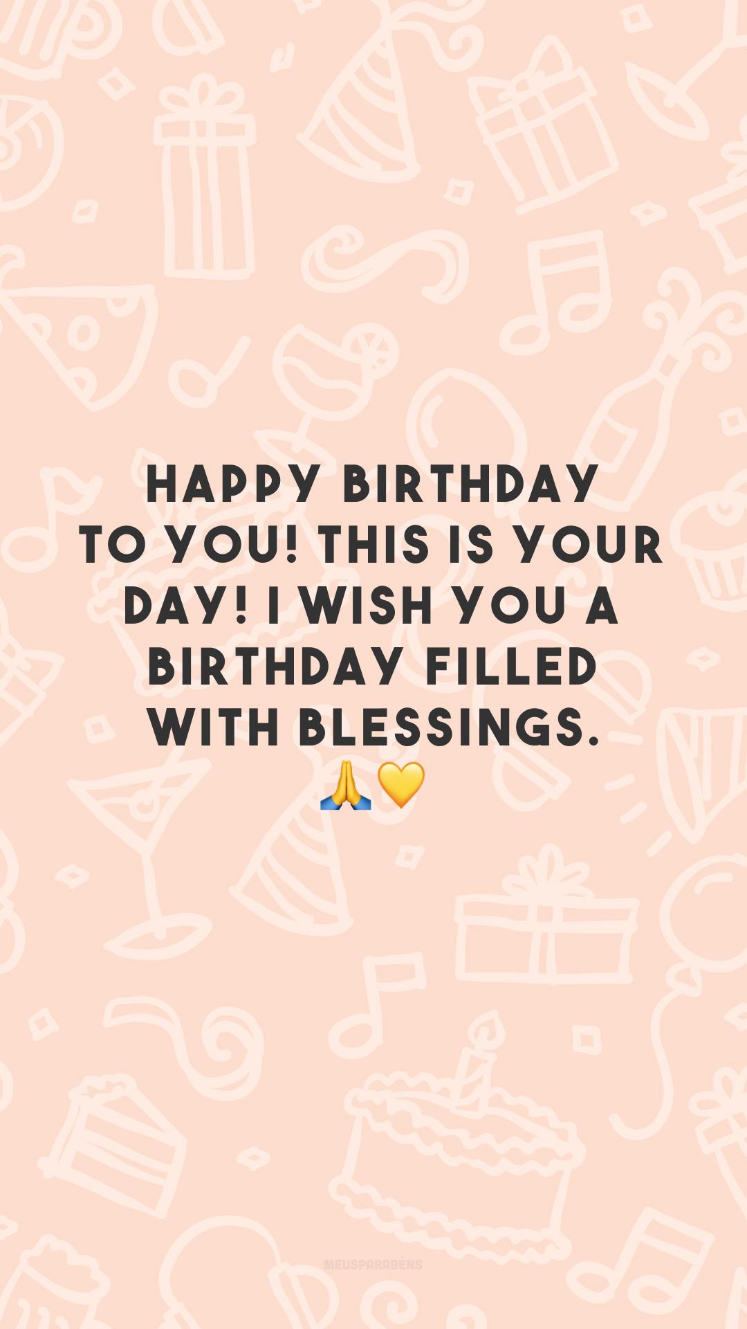 Happy birthday to you! This is your day! I wish you a birthday filled with blessings. 🙏💛 (Parabéns a você! Hoje é seu dia! Desejo-lhe um aniversário repleto de bênçãos.)