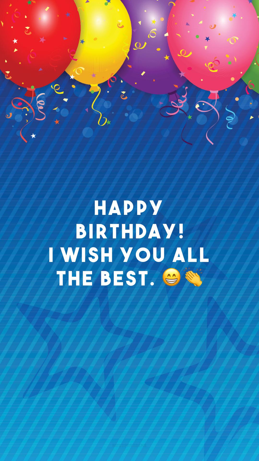 Happy birthday! I wish you all the best. 😁👏 (Feliz aniversário! Desejo-lhe tudo de bom.)