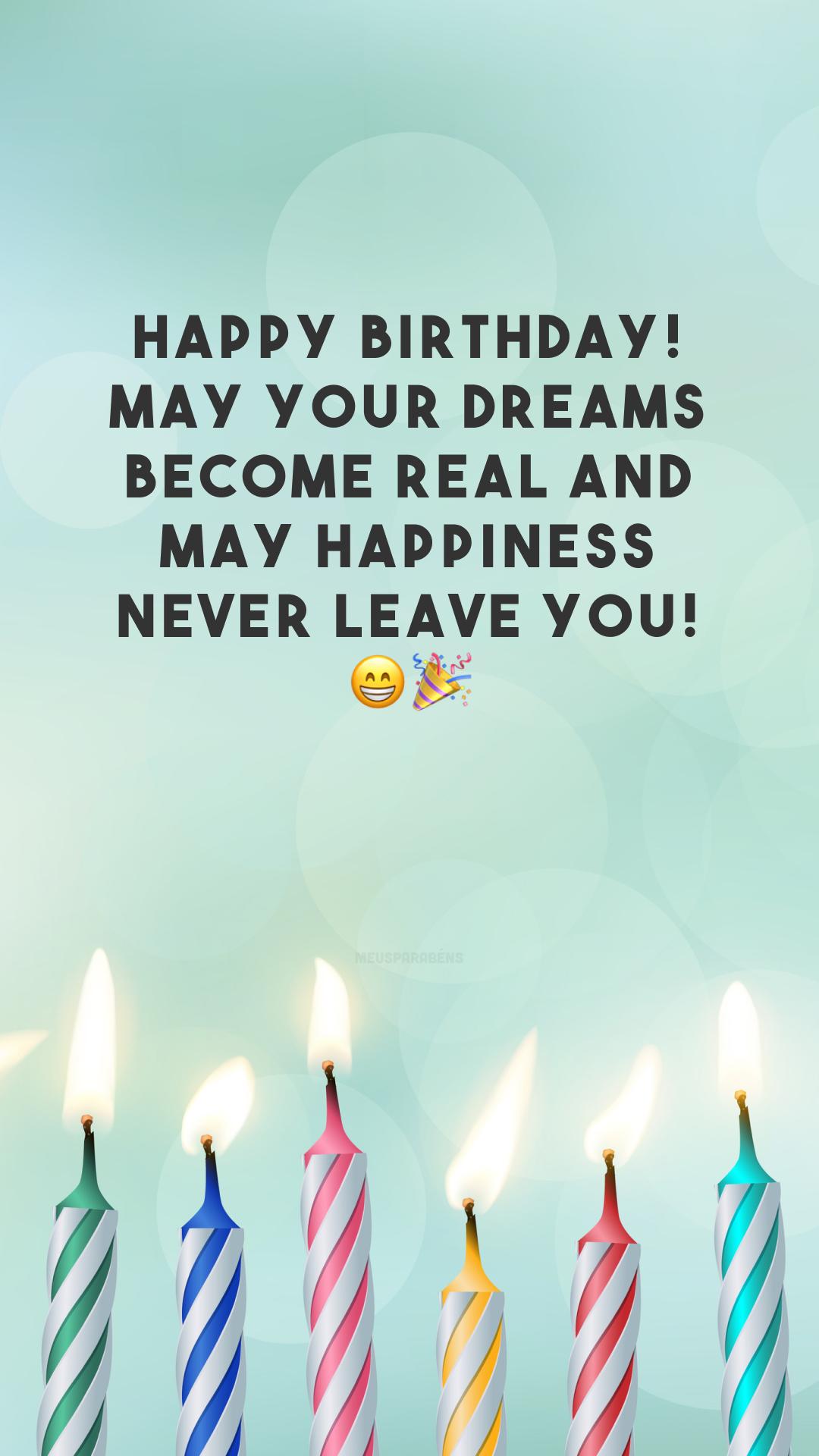 Happy birthday! May your dreams become real and may happiness never leave you! 😁🎉 (Feliz aniversário! Que seus sonhos se tornem reais e que a felicidade nunca te abandone!)