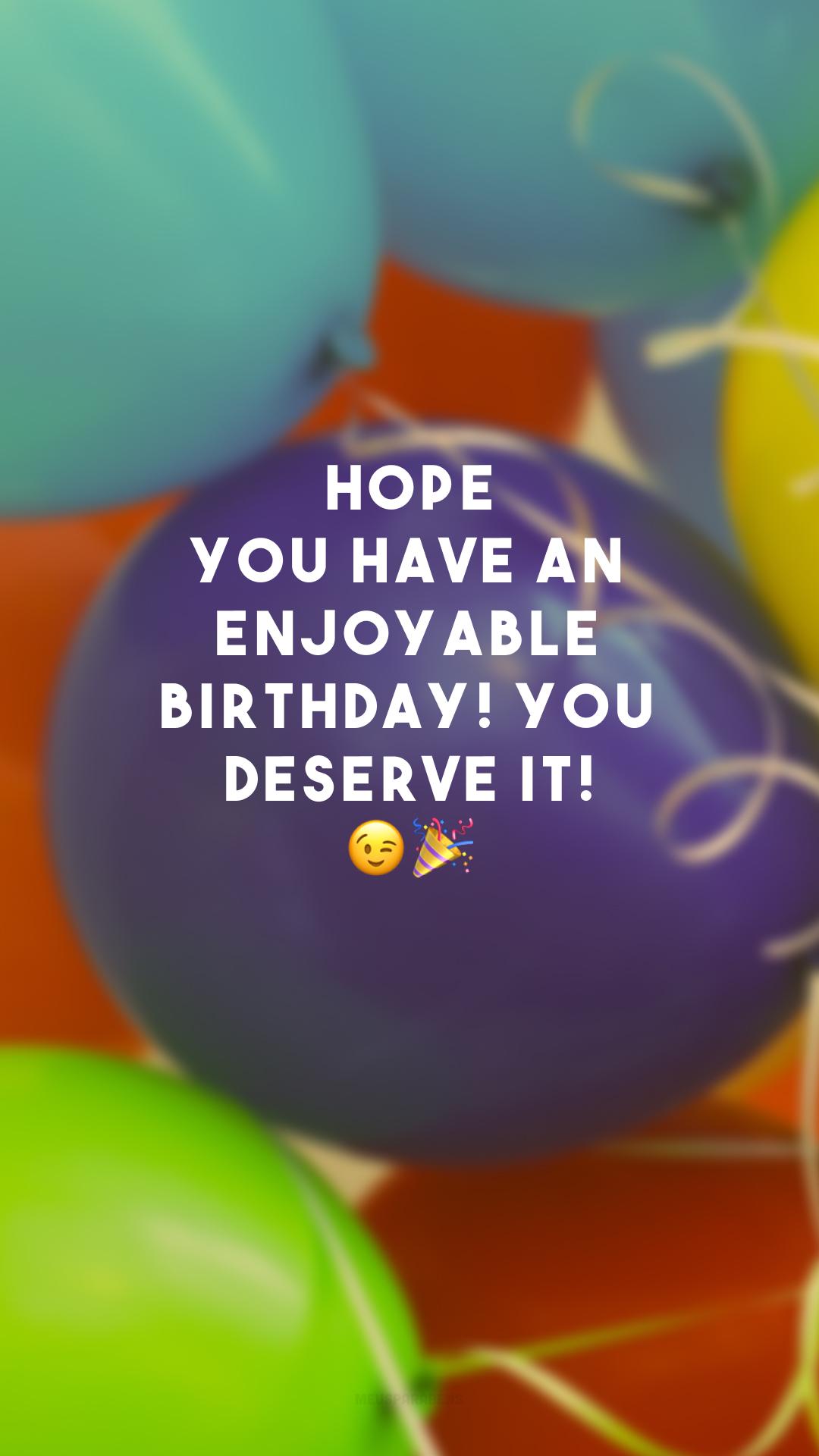 Hope you have an enjoyable birthday! You deserve it! 😉🎉 (Espero que você tenha um aniversário agradável! Você merece!)