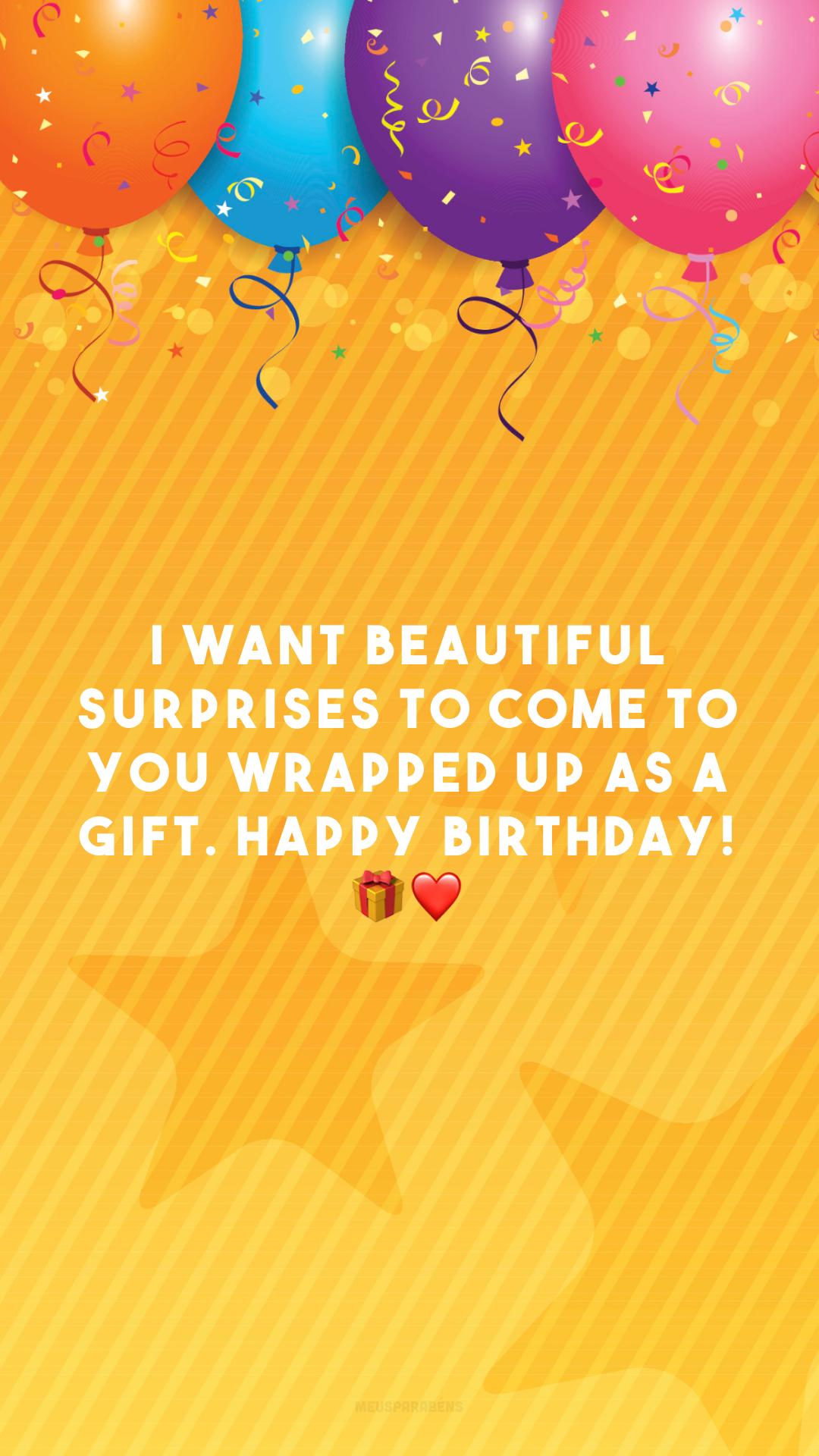 I want beautiful surprises to come to you wrapped up as a gift. Happy birthday! 🎁❤️ (Desejo que surpresas lindas cheguem até você embrulhadas para presente. Feliz aniversário!)