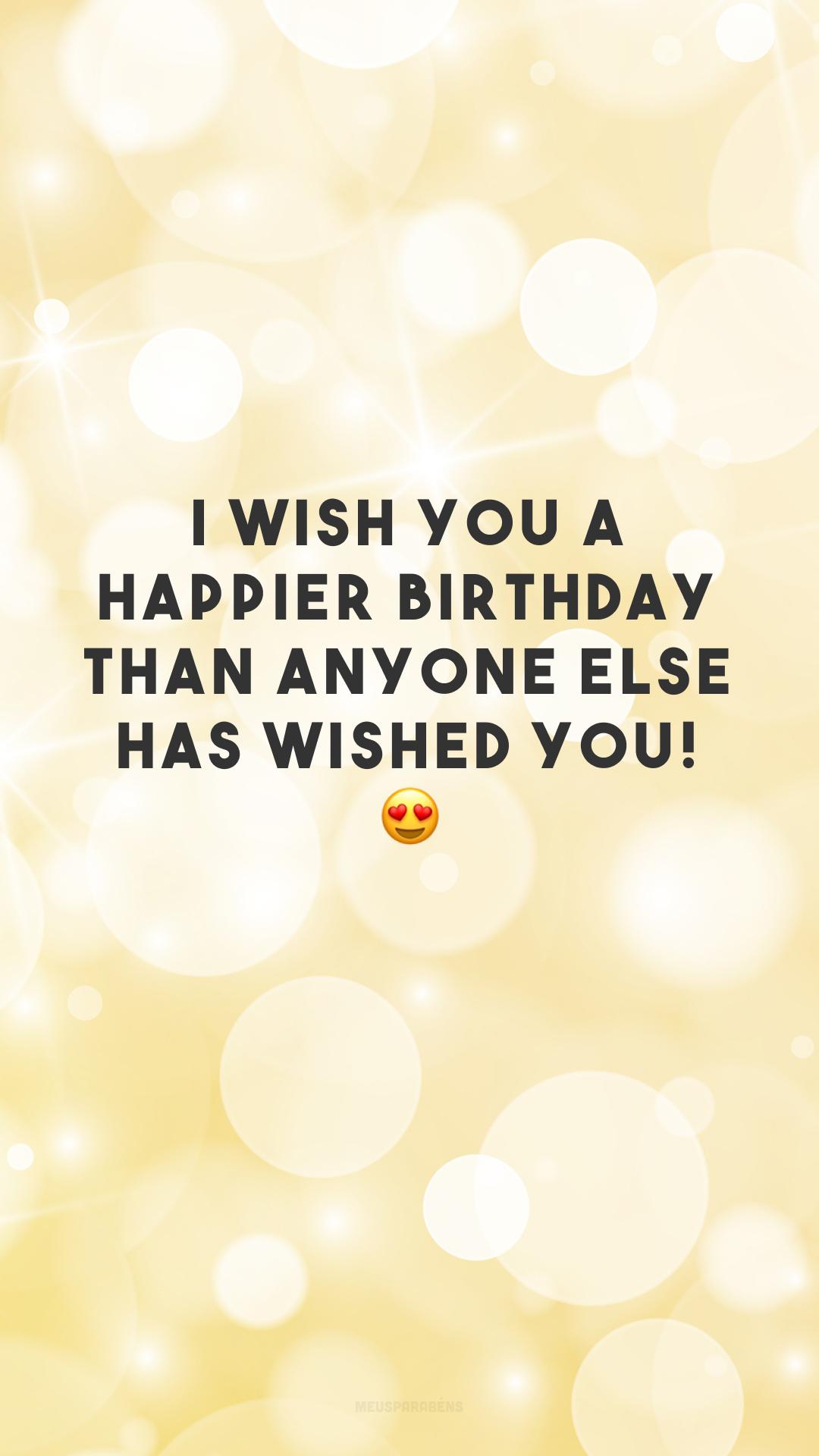 I wish you a happier birthday than anyone else has wished you! 😍 (Desejo a você um aniversário mais feliz do que qualquer pessoa tenha desejado!)