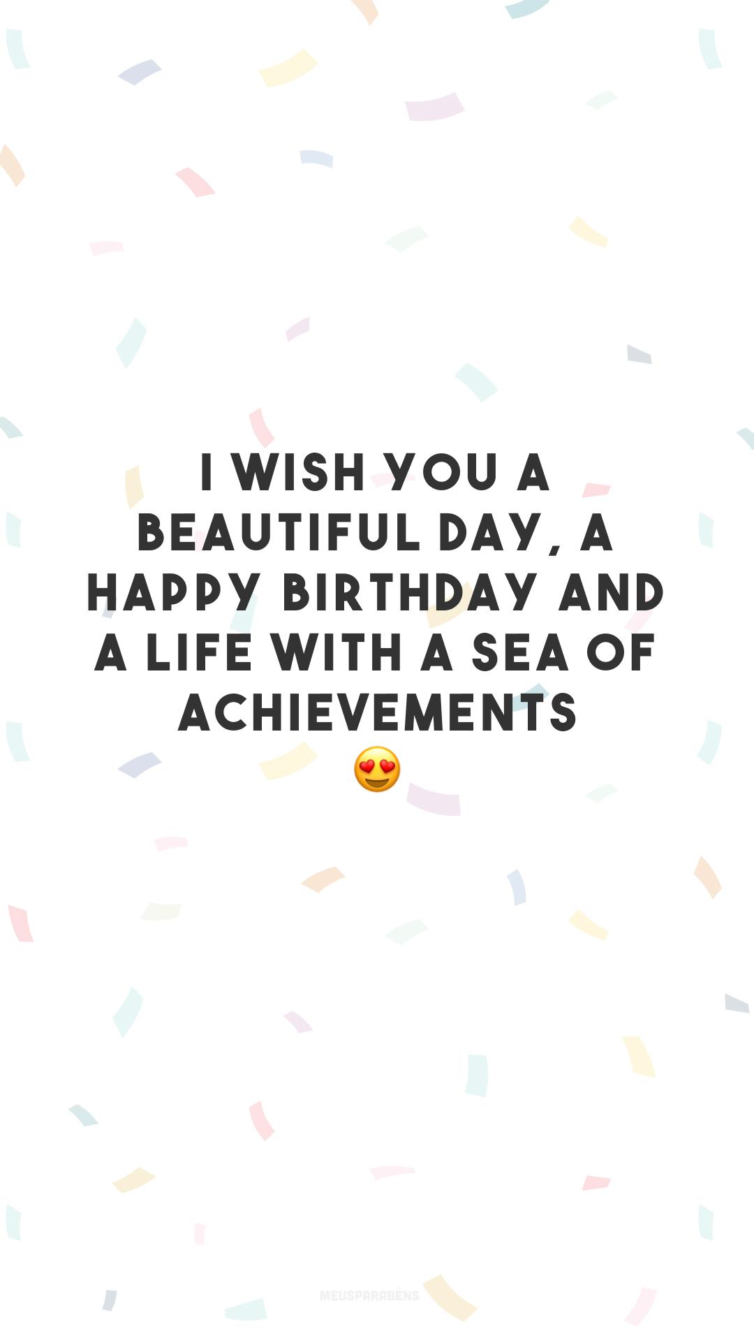 I wish you a beautiful day, a happy birthday and a life with a sea of achievements.😍 (Desejo que seu dia seja lindo, seu aniversário seja feliz e que sua vida seja um mar de realizações.)