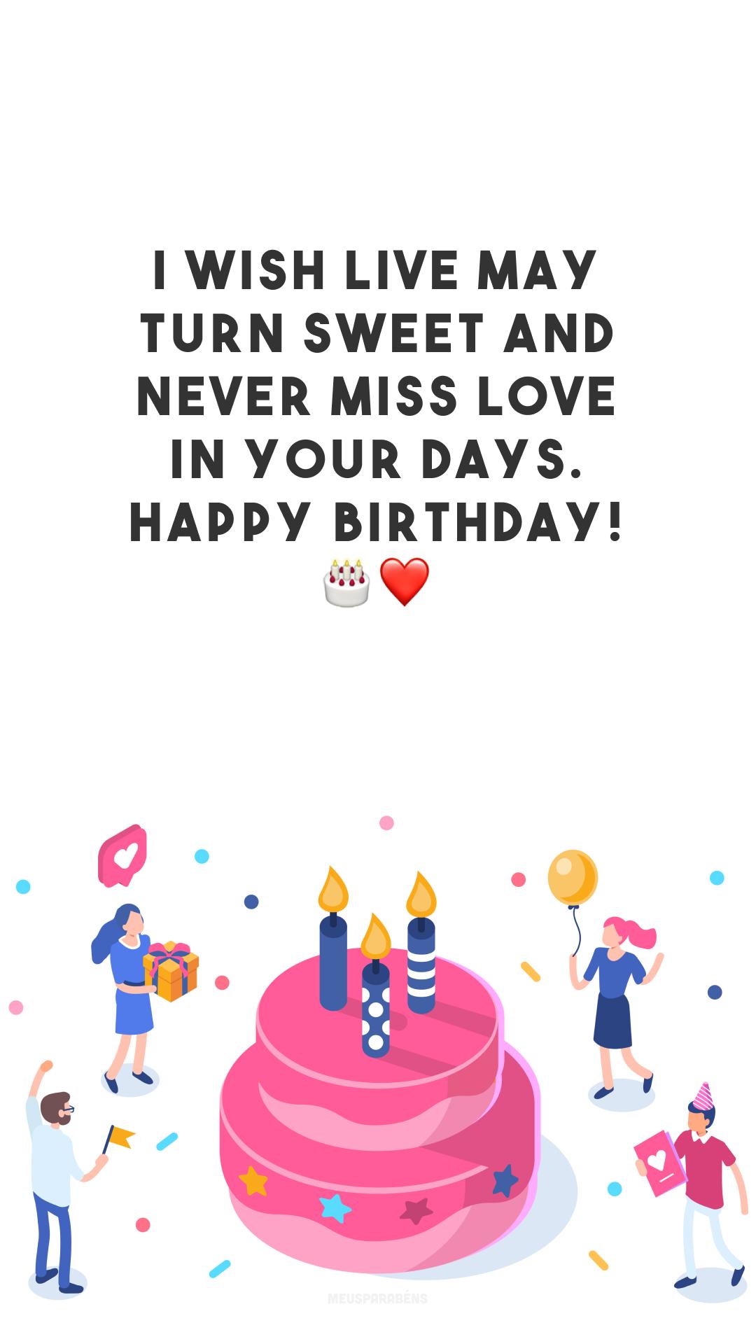 I wish live may turn sweet and never miss love in your days. Happy birthday! 🎂❤️ (Desejo que a vida seja doce e nunca falte o amor nos seus dias. Feliz aniversário!