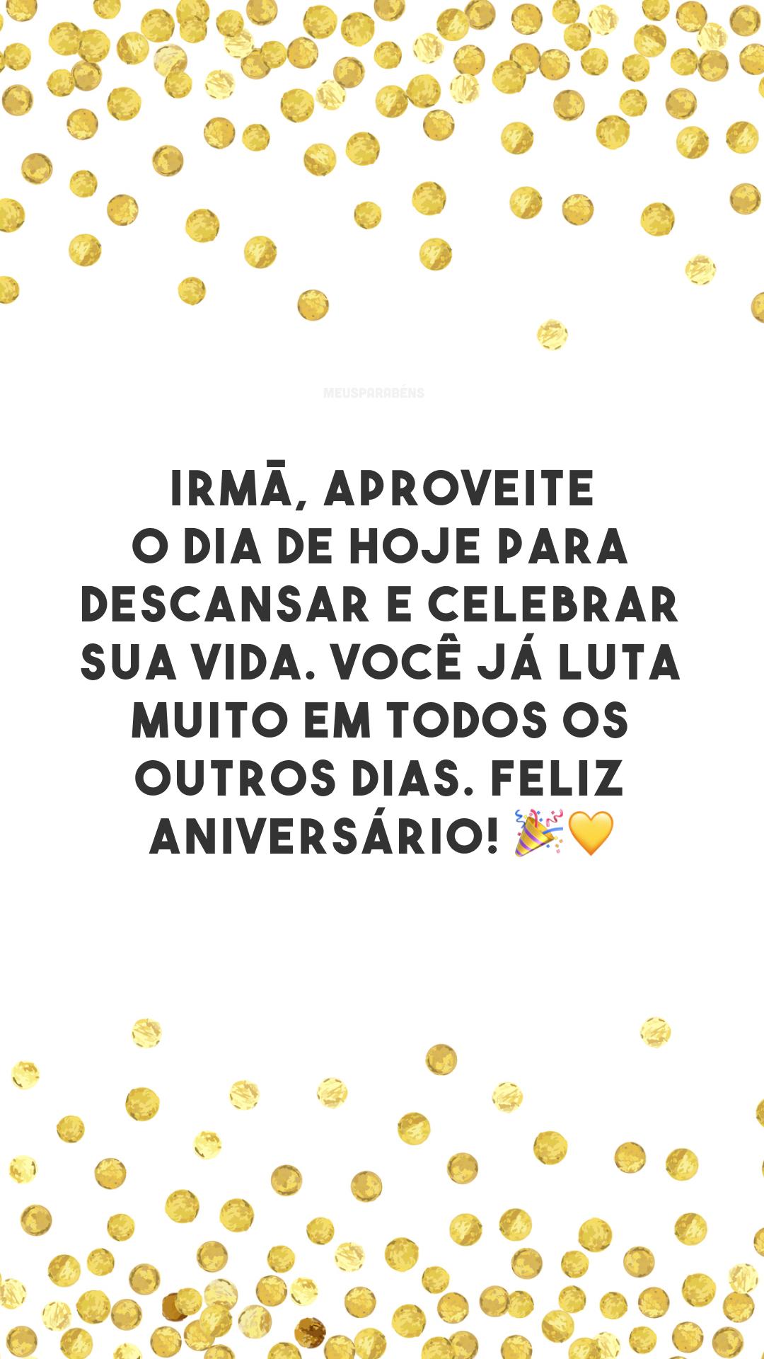 Irmã, aproveite o dia de hoje para descansar e celebrar sua vida. Você já luta muito em todos os outros dias. Feliz aniversário! 🎉💛