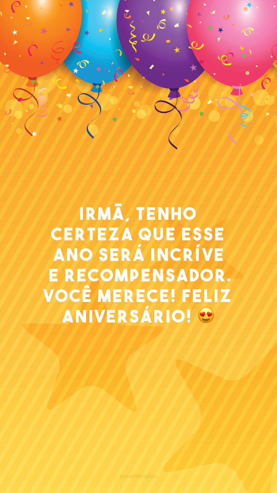 Irmã, tenho certeza que esse ano será incrível e recompensador. Você merece! Feliz aniversário! 😍