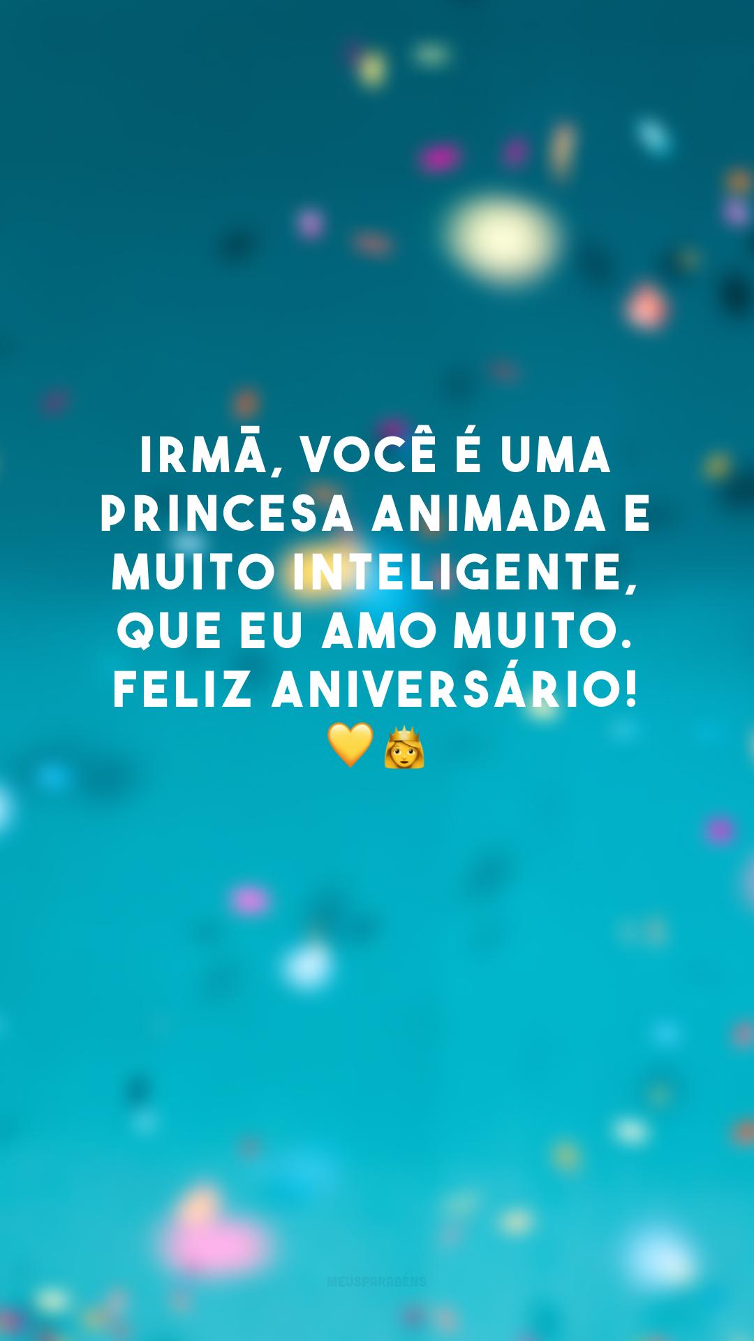 Irmã, você é uma princesa animada e muito inteligente, que eu amo muito. Feliz aniversário! 💛👸