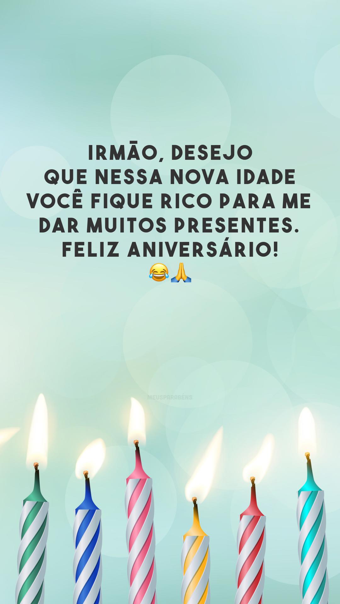 Irmão, desejo que nessa nova idade você fique rico para me dar muitos presentes. Feliz aniversário! 😂🙏