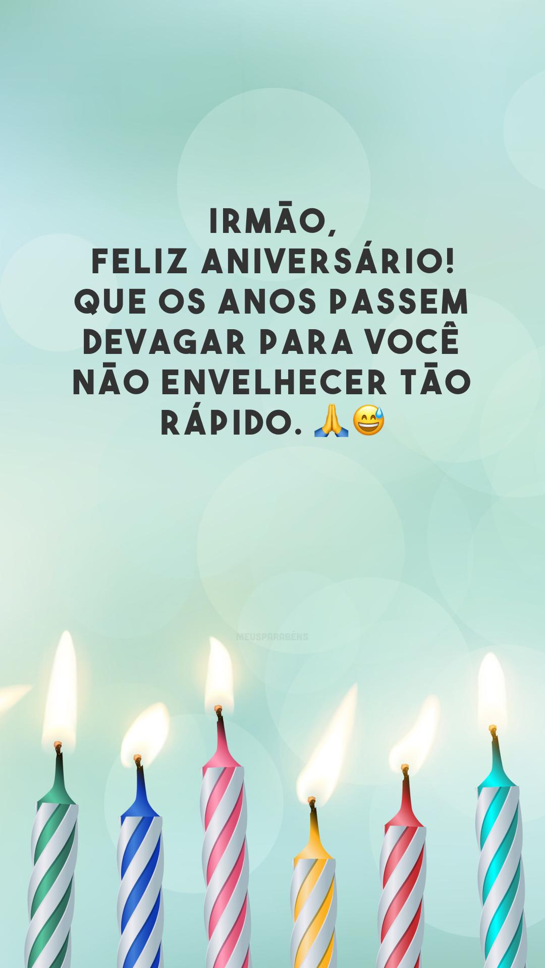 Irmão, feliz aniversário! Que os anos passem devagar para você não envelhecer tão rápido. 🙏😅