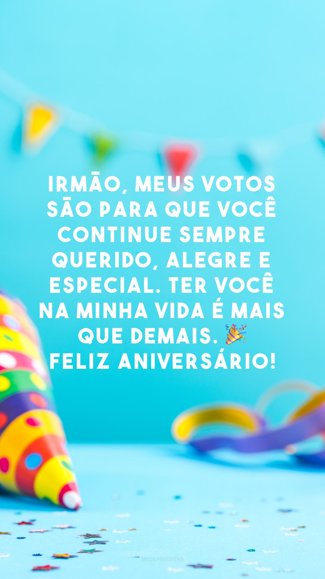 Irmão, meus votos são para que você continue sempre querido, alegre e especial. Ter você na minha vida é mais que demais. 🎉 Feliz aniversário!