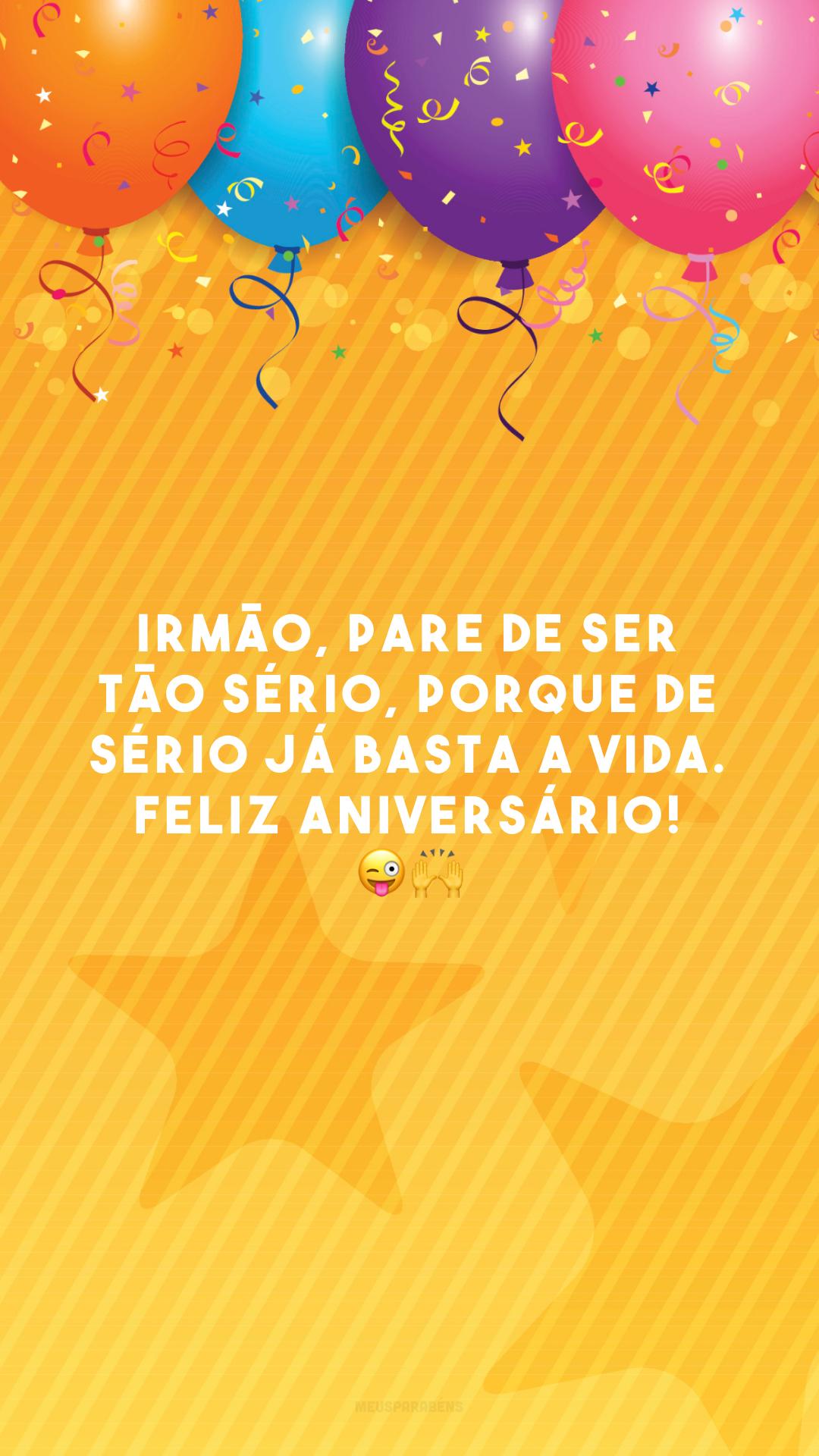 Irmão, pare de ser tão sério, porque de sério já basta a vida. Feliz aniversário! 😜🙌