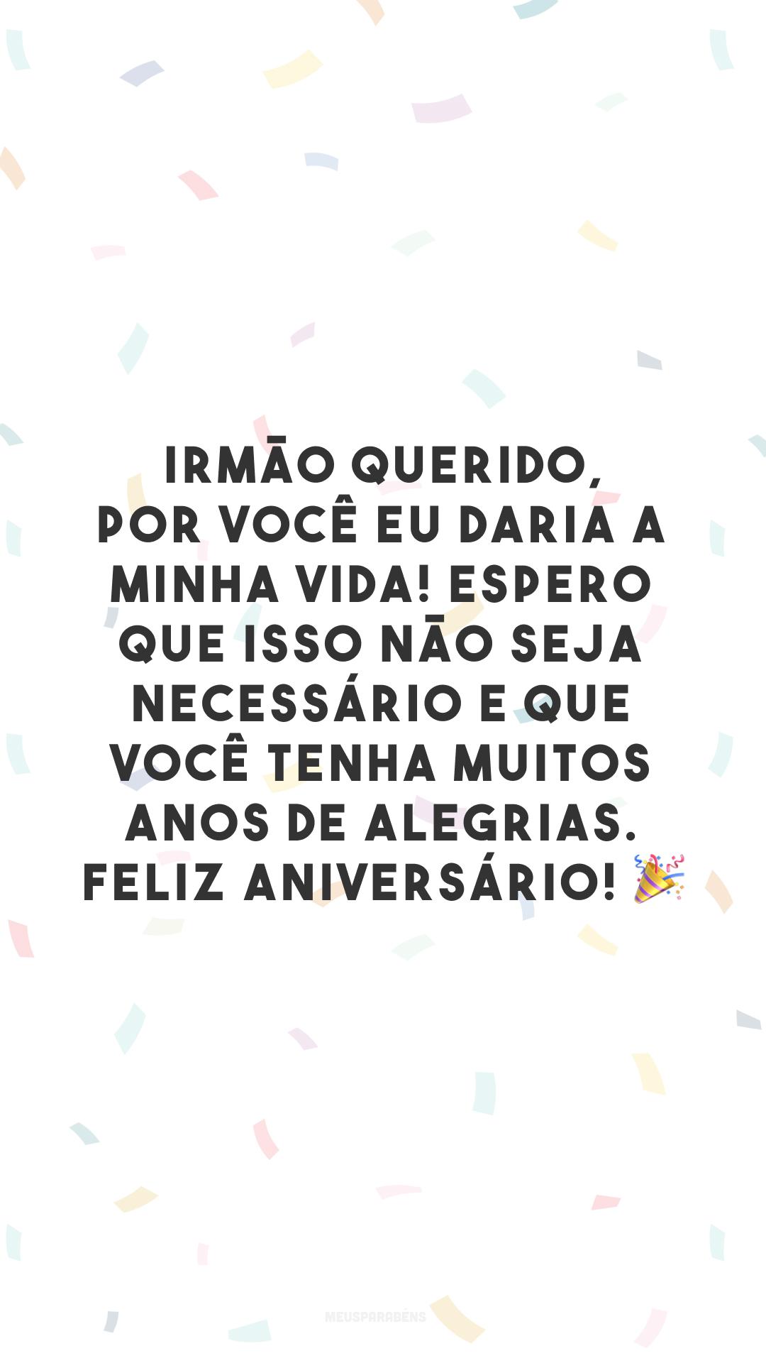 Irmão querido, por você eu daria a minha vida! Espero que isso não seja necessário e que você tenha muitos anos de alegrias. Feliz aniversário! 🎉