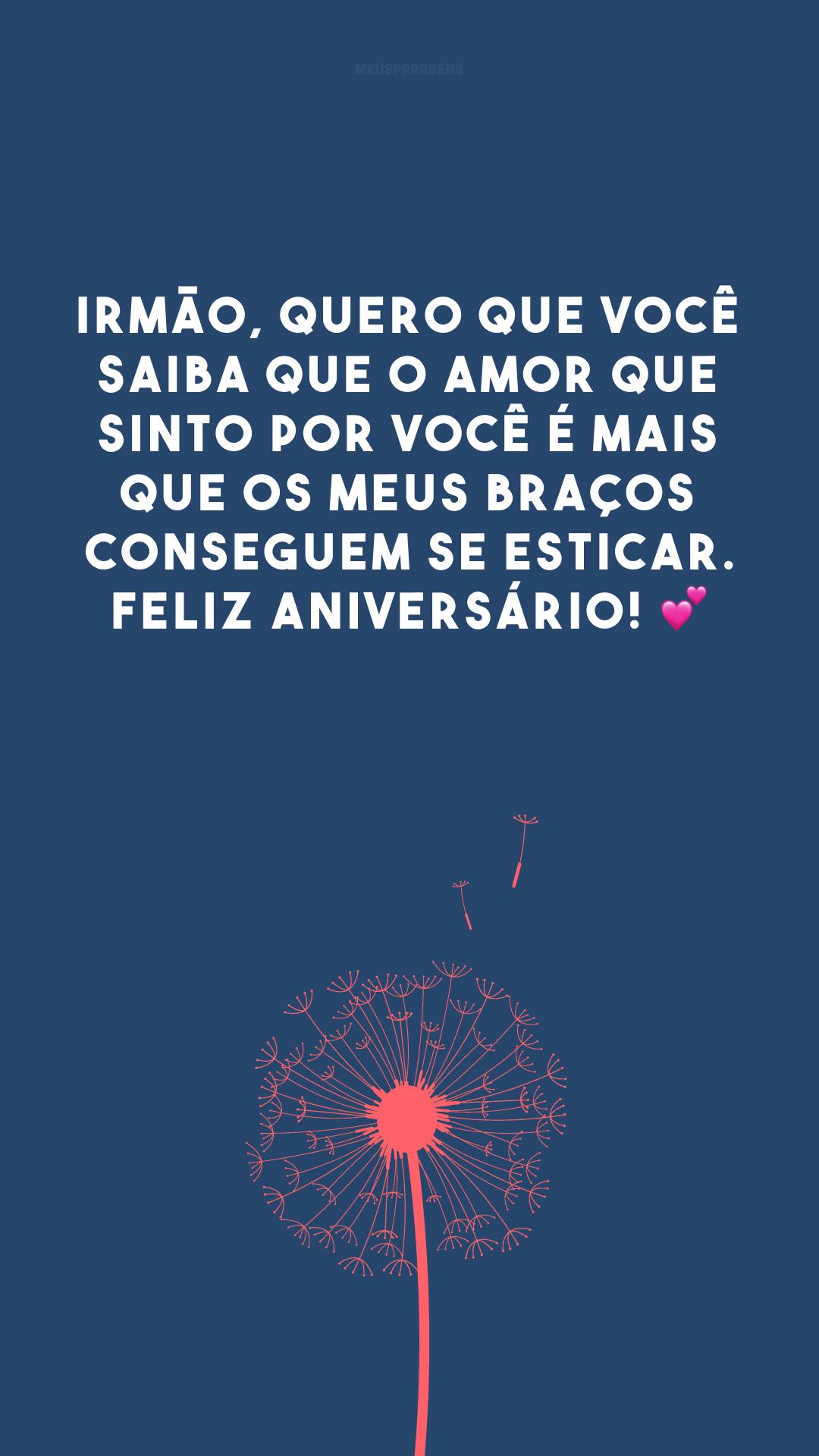 Irmão, quero que você saiba que o amor que sinto por você é mais que os meus braços conseguem se esticar. Feliz aniversário! 💕