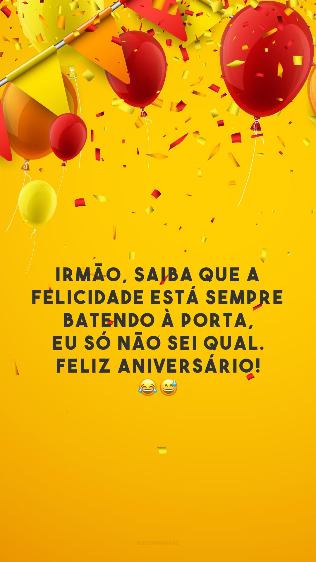 Irmão, saiba que a felicidade está sempre batendo à porta, eu só não sei qual. Feliz aniversário! 😂😅