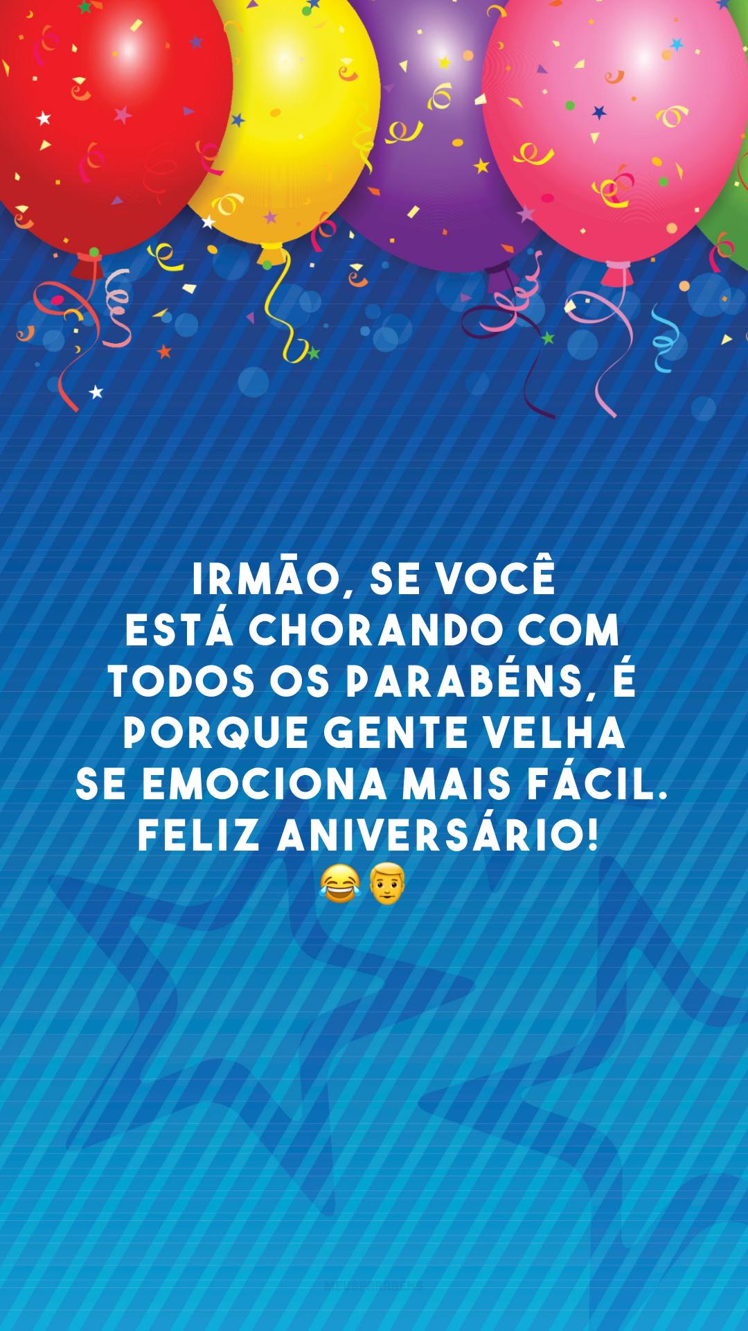 Irmão, se você está chorando com todos os parabéns, é porque gente velha se emociona mais fácil. Feliz aniversário!  😂👨🦳
