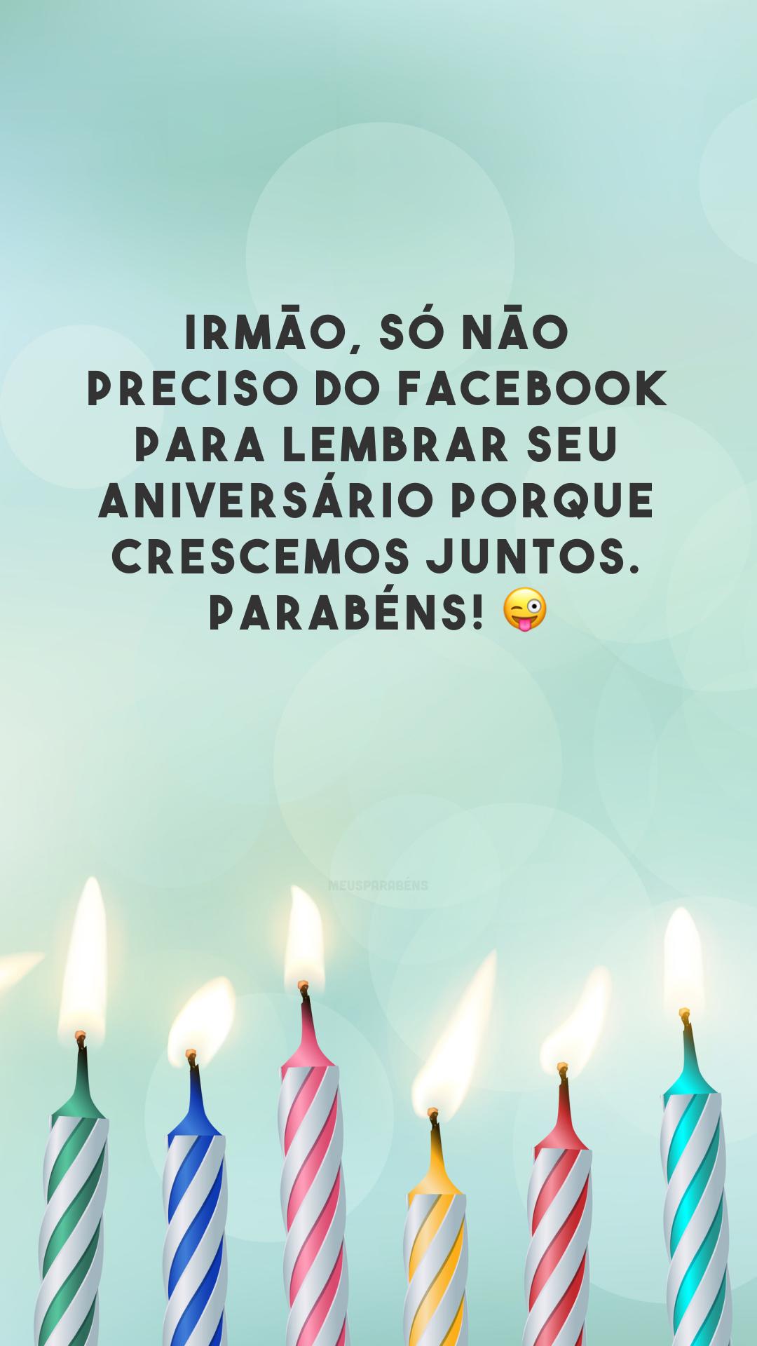 Irmão, só não preciso do Facebook para lembrar seu aniversário porque crescemos juntos. Parabéns! 😜