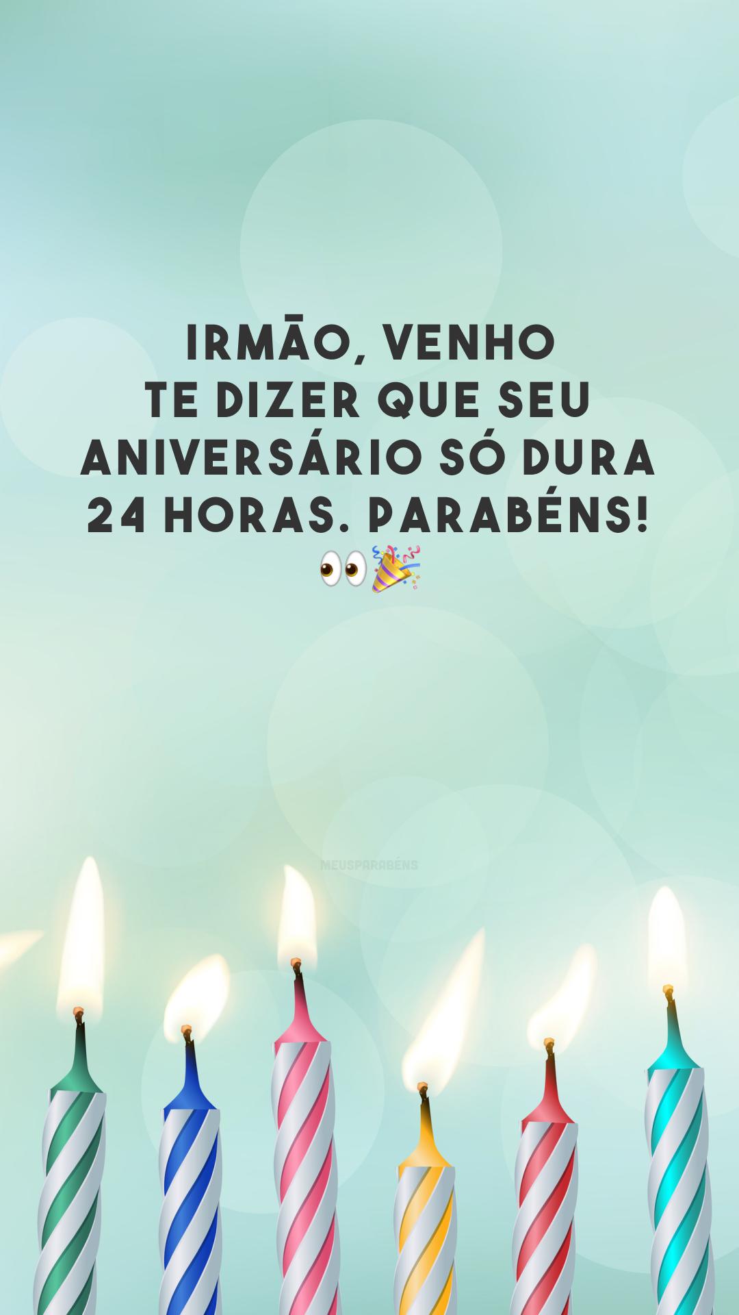 Irmão, venho te dizer que seu aniversário só dura 24 horas. Parabéns!  👀🎉