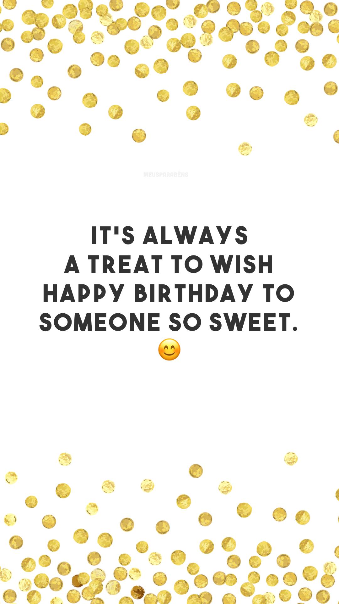 It's always a treat to wish happy birthday to someone so sweet. 😊 (É sempre uma alegria desejar um feliz aniversário para alguém tão doce.)