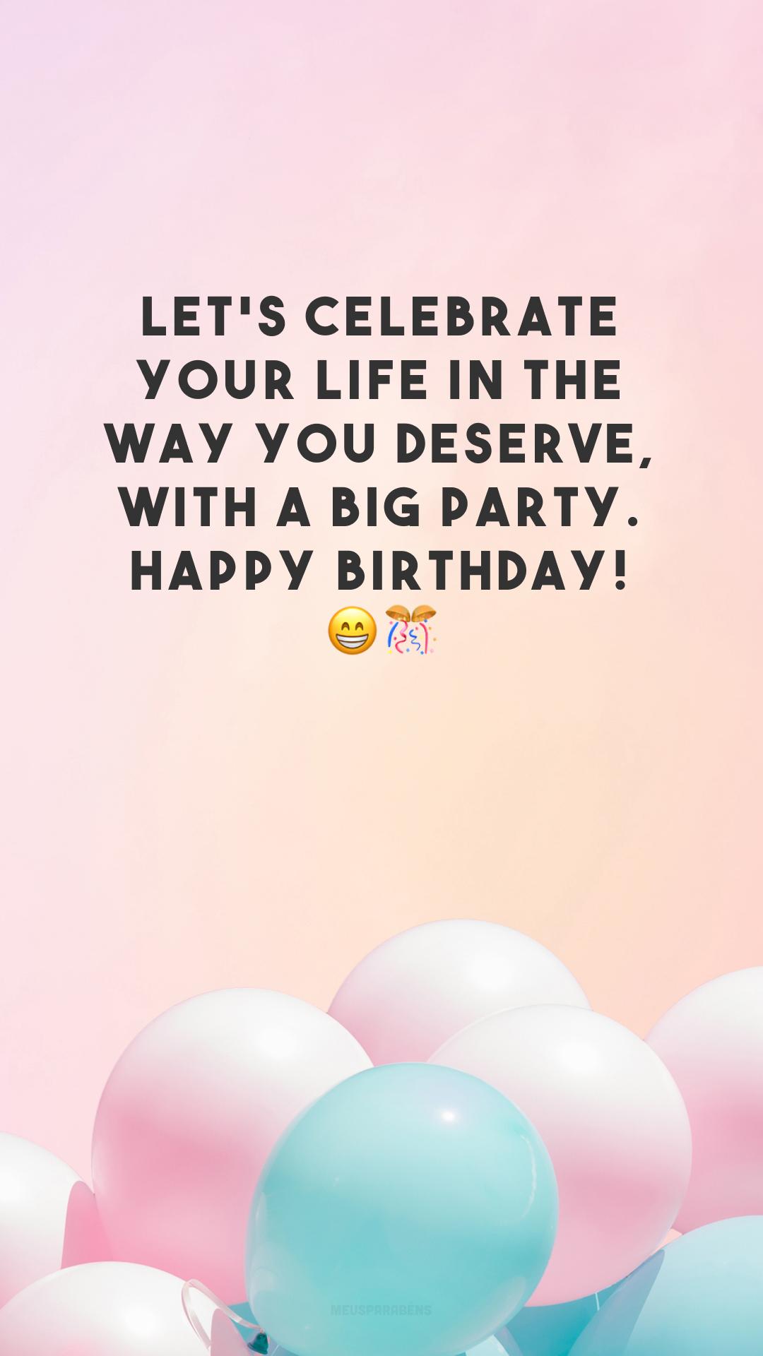 Let's celebrate your life in the way you deserve, with a big party. Happy birthday! 😁🎊 (Vamos celebrar sua vida da maneira que você merece, com uma grande festa. Feliz aniversário!)