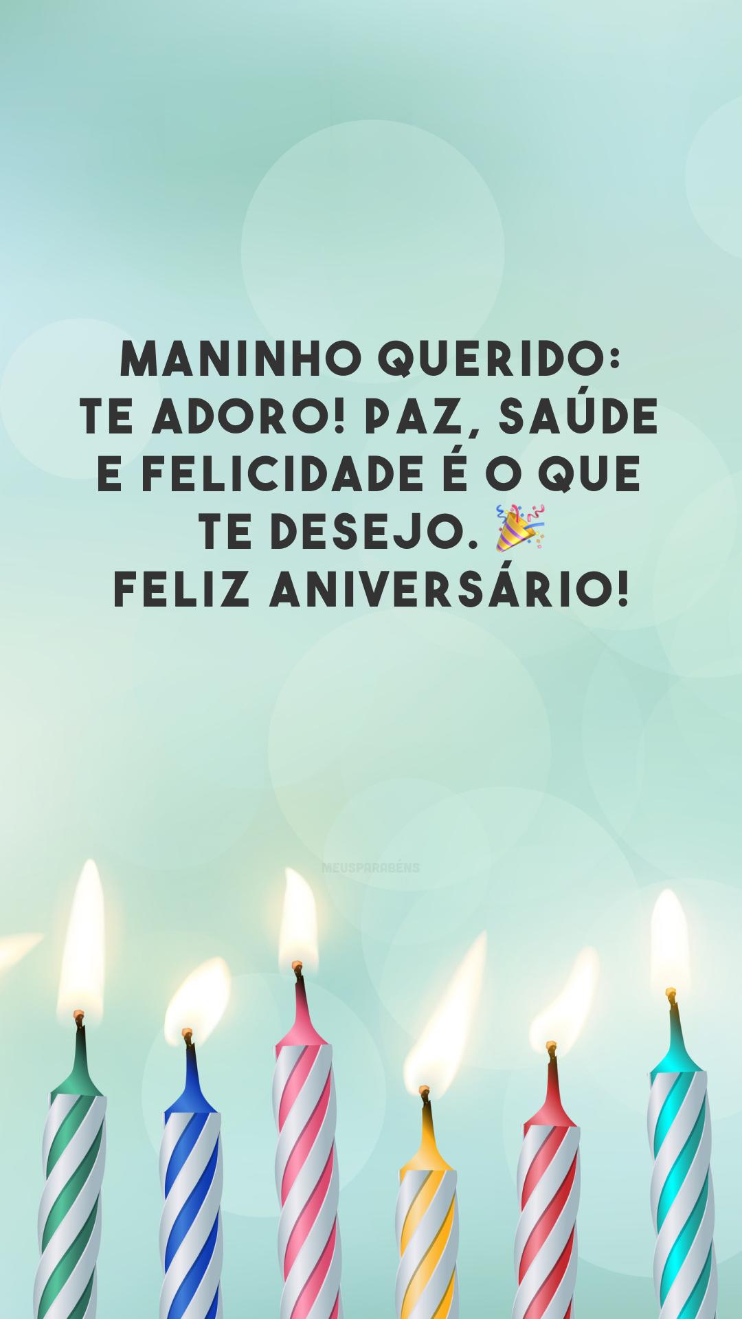 Maninho querido: te adoro! Paz, saúde e felicidade é o que te desejo. 🎉 Feliz aniversário!
