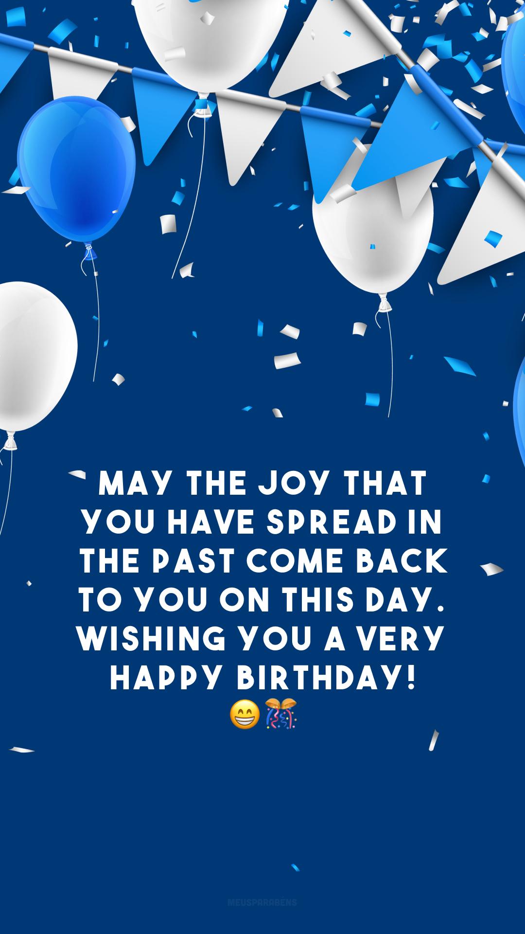 May the joy that you have spread in the past come back to you on this day. Wishing you a very happy birthday! 😁🎊 (Que a alegria que você espalhou no passado volte para você neste dia. Desejo a você um feliz aniversário!)