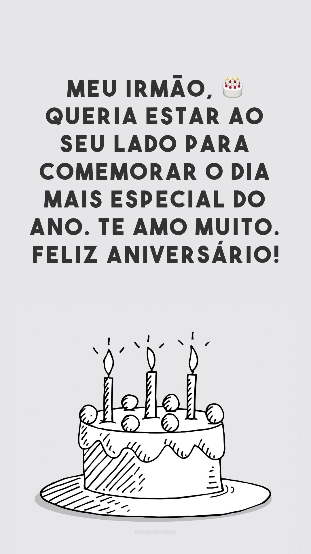 Meu irmão, 🎂 queria estar ao seu lado para comemorar o dia mais especial do ano. Te amo muito. Feliz aniversário!