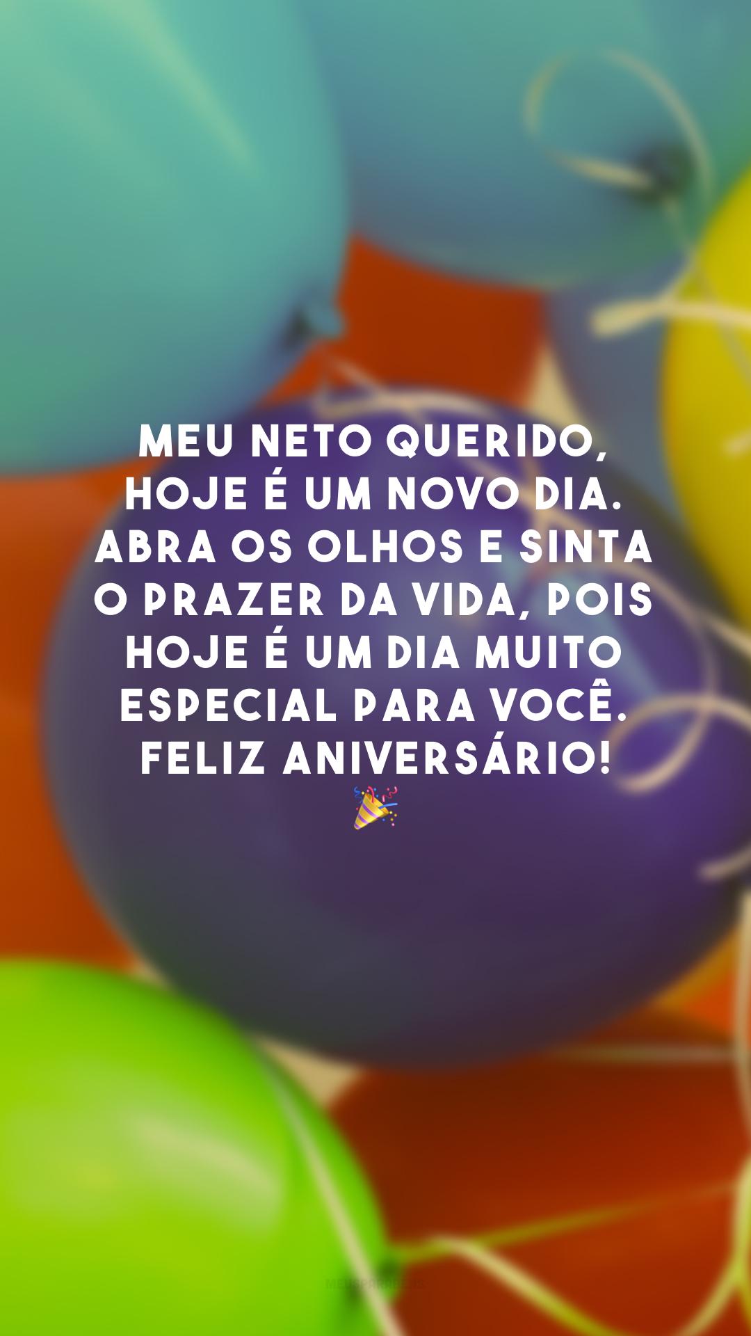 Meu neto querido, hoje é um novo dia. Abra os olhos e sinta o prazer da vida, pois hoje é um dia muito especial para você. Feliz aniversário! 🎉