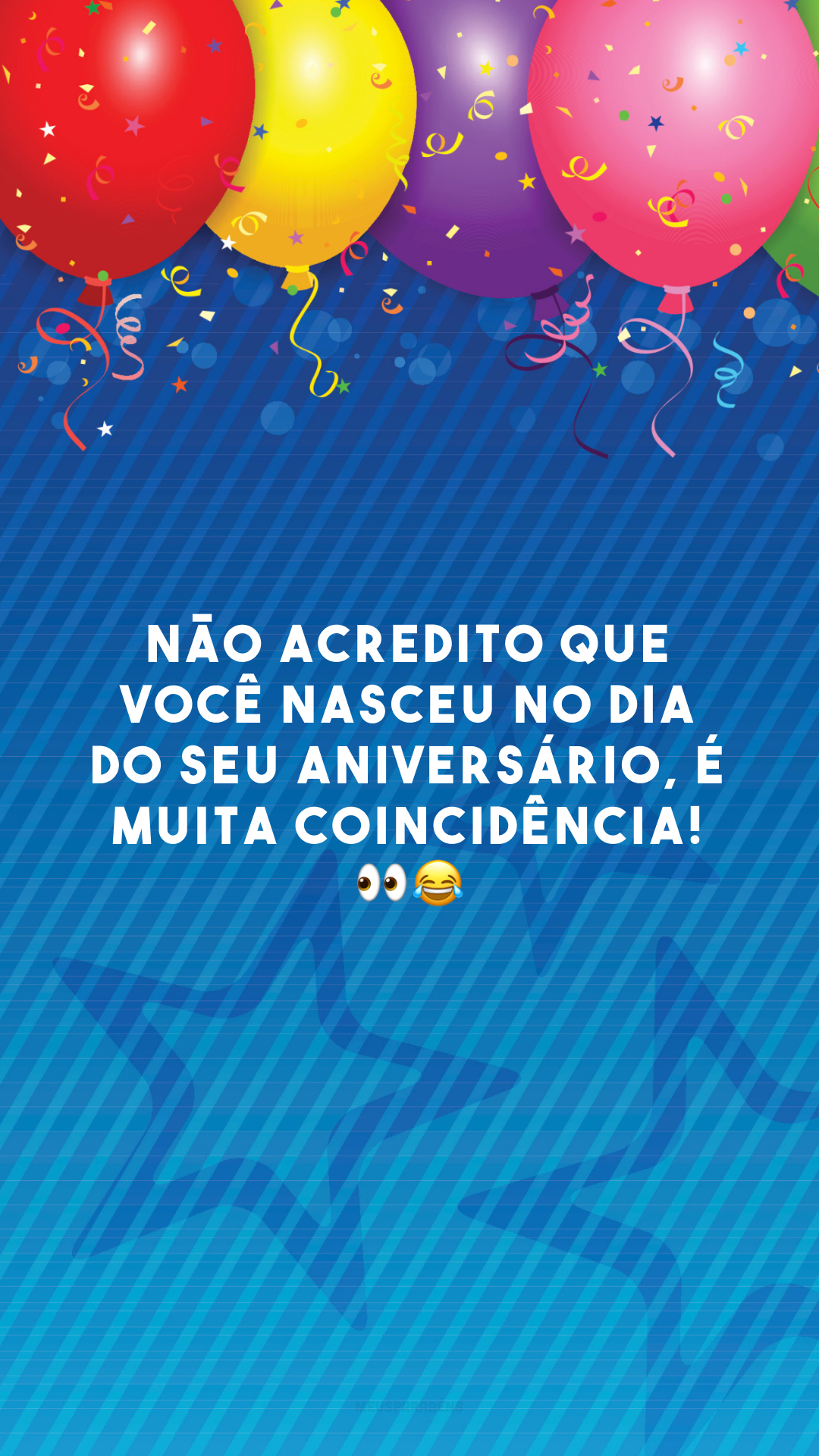 Não acredito que você nasceu no dia do seu aniversário, é muita coincidência! 👀😂