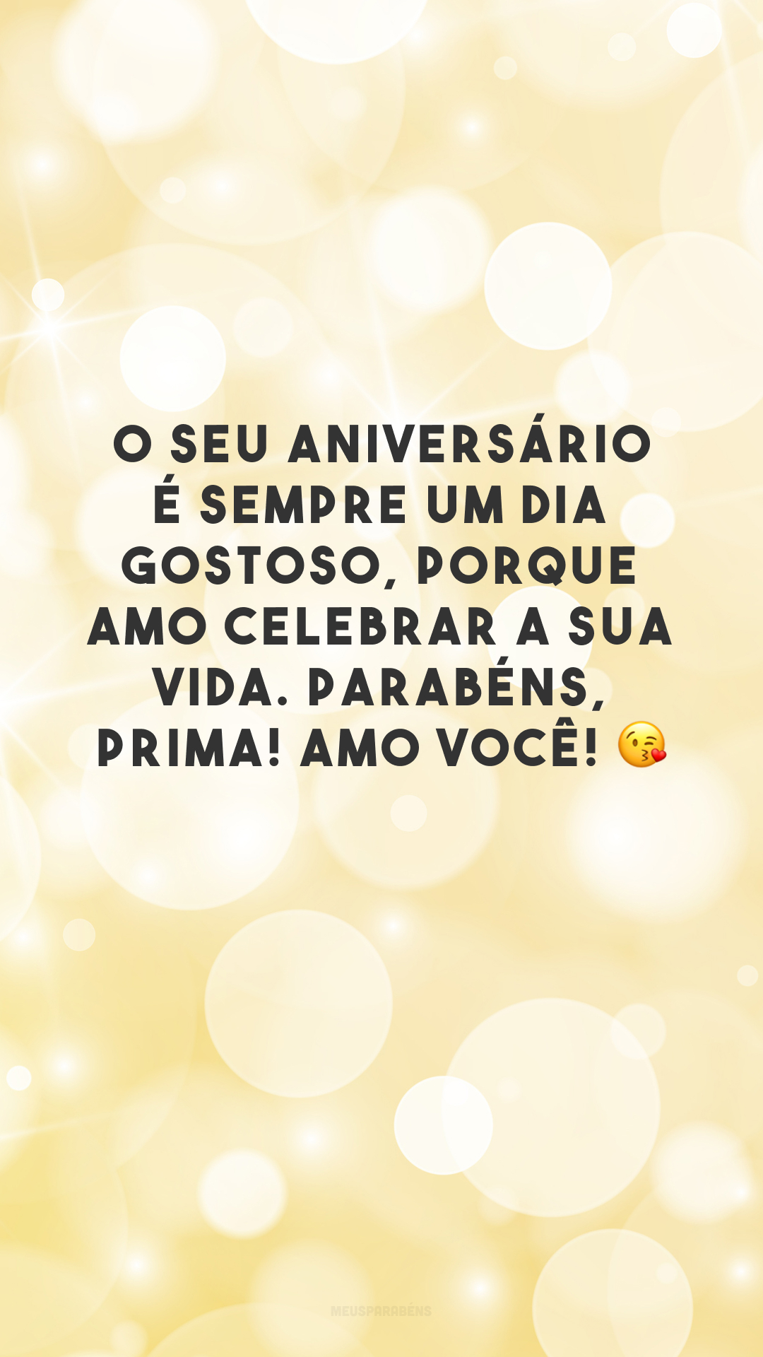 O seu aniversário é sempre um dia gostoso, porque amo celebrar a sua vida. Parabéns, prima! Amo você! 😘