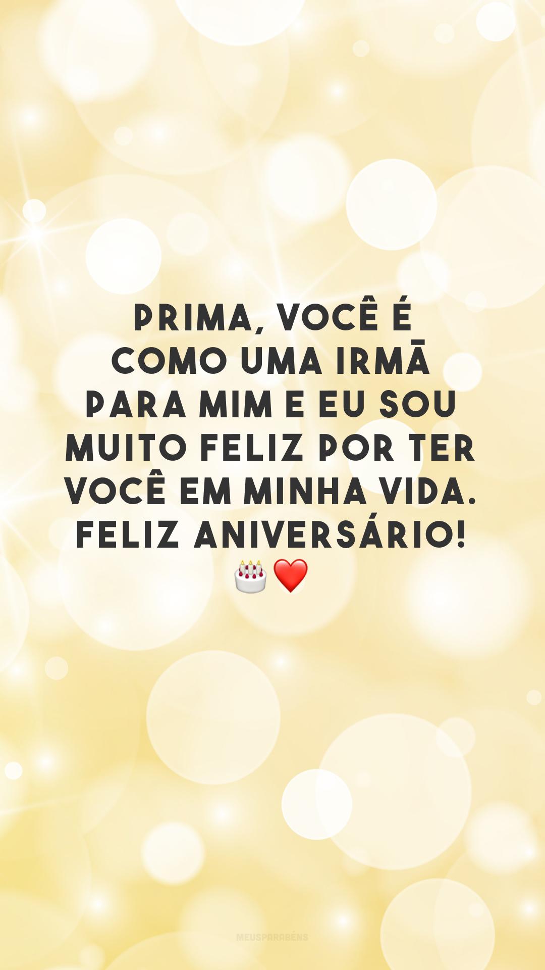 Prima, você é como uma irmã para mim e eu sou muito feliz por ter você em minha vida. Feliz aniversário! 🎂❤️