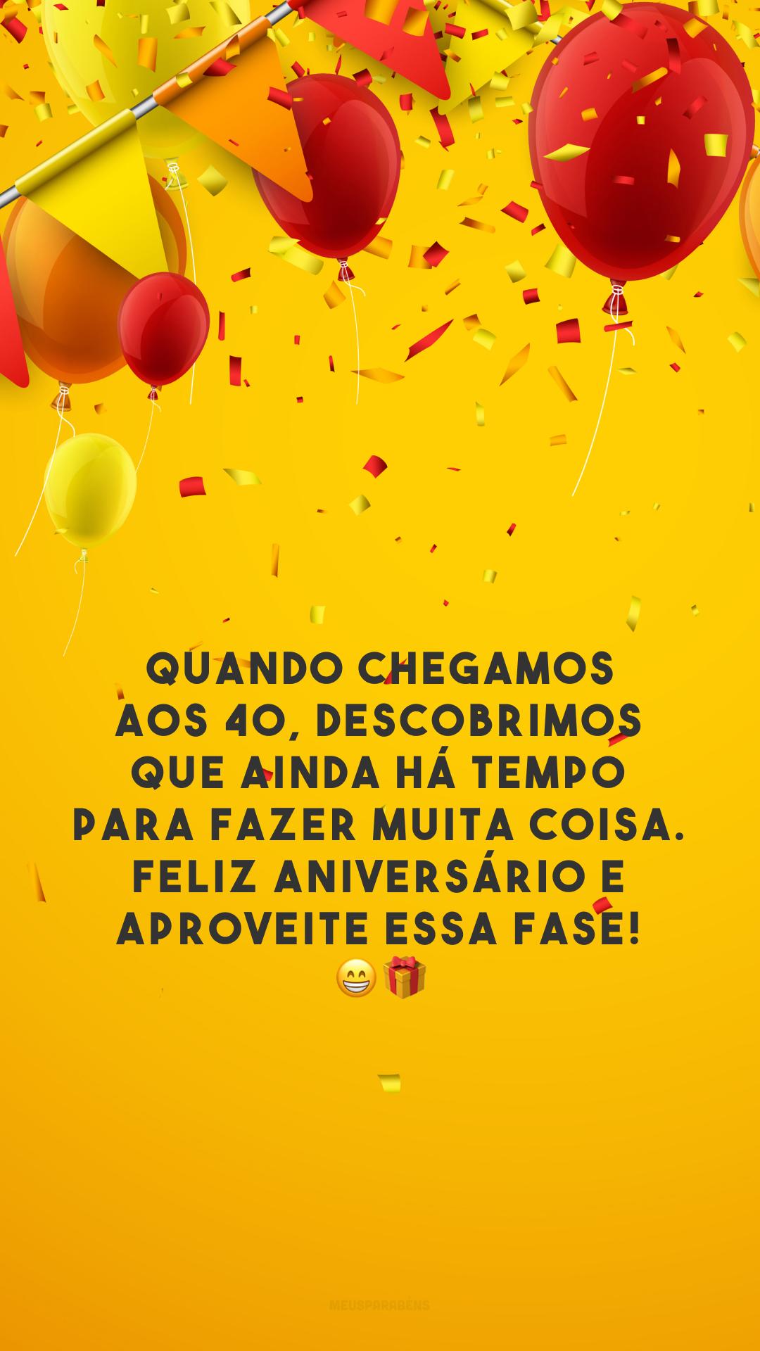 Quando chegamos aos 40, descobrimos que ainda há tempo para fazer muita coisa. Feliz aniversário e aproveite essa fase! 😁🎁