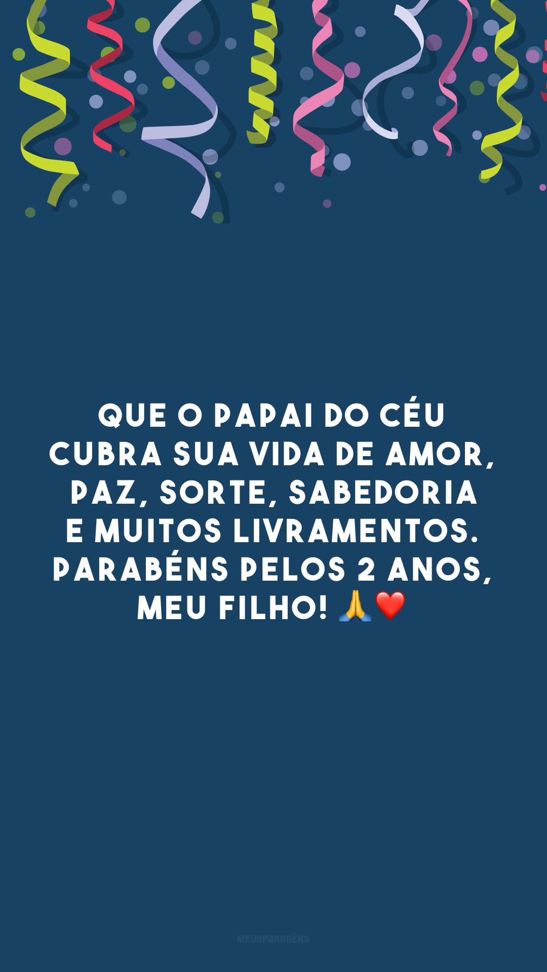 Que o Papai do céu cubra sua vida de amor, paz, sorte, sabedoria e muitos livramentos. Parabéns pelos 2 anos, meu filho! 🙏❤️