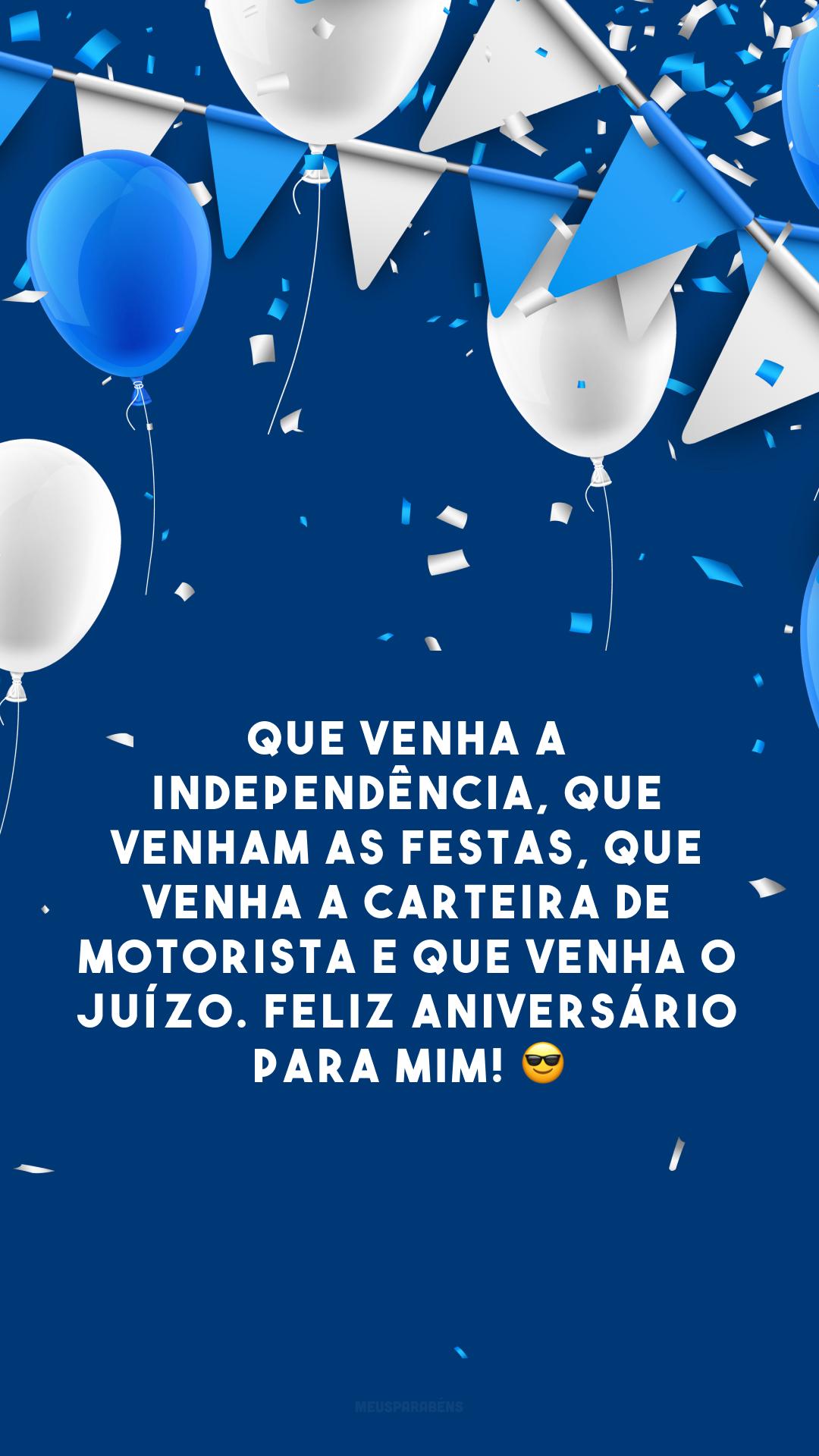 Que venha a independência, que venham as festas, que venha a carteira de motorista e que venha o juízo. Feliz aniversário para mim! 😎