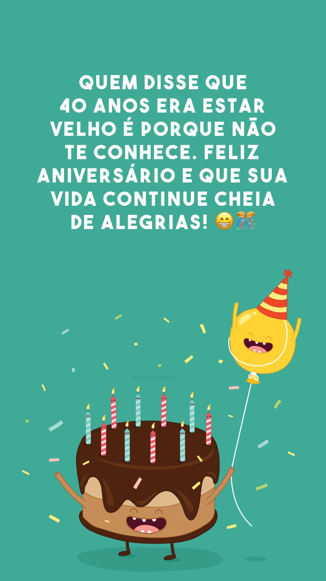 Quem disse que 40 anos era estar velho é porque não te conhece. Feliz aniversário e que sua vida continue cheia de alegrias! 😁🎊