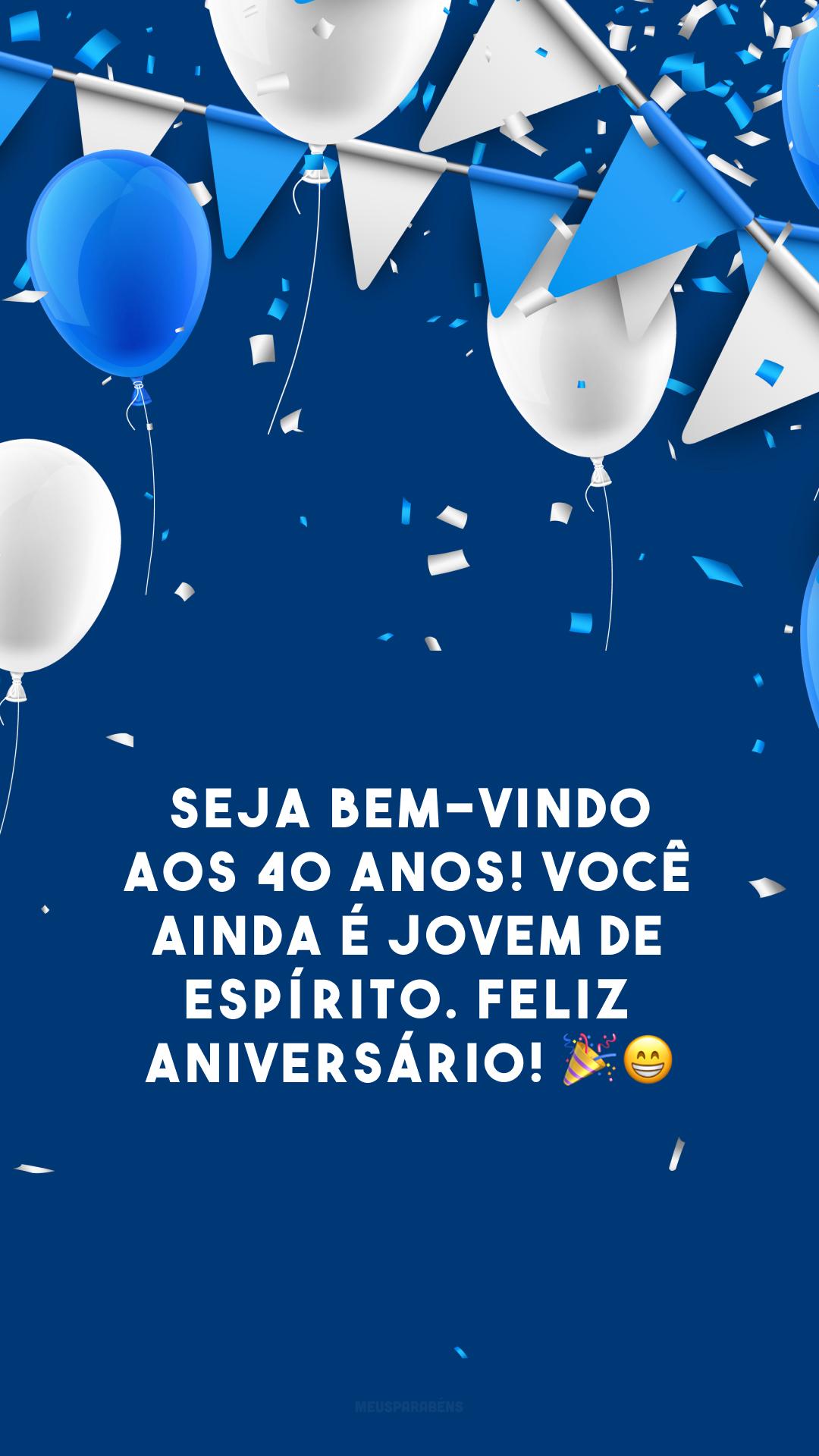 Seja bem-vindo aos 40 anos! Você ainda é jovem de espírito. Feliz aniversário! 🎉😁