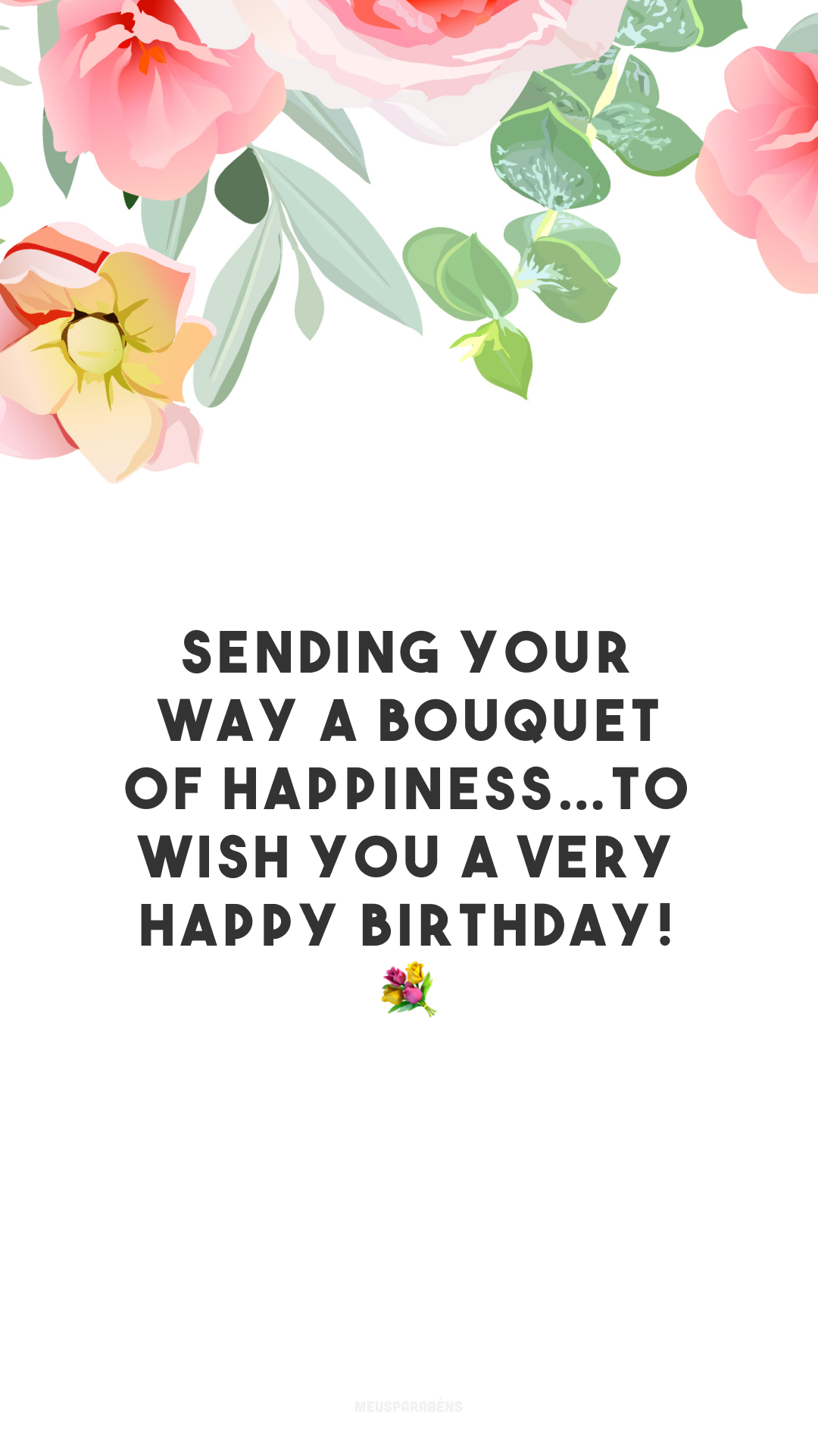 Sending your way a bouquet of happiness…To wish you a very happy birthday! 💐 (Estou enviando um buquê de felicidade para te desejar um feliz aniversário!)
