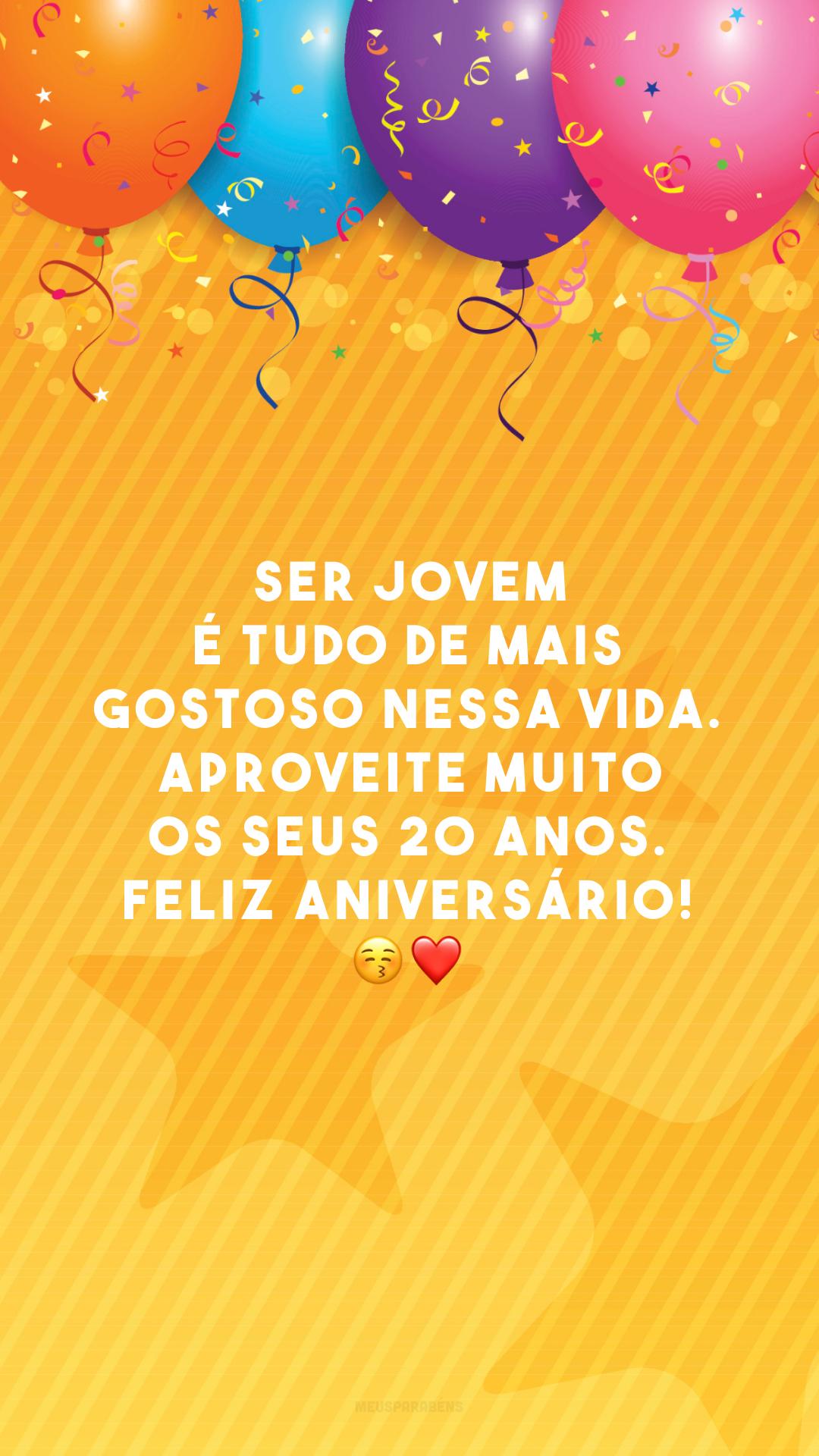 Ser jovem é tudo de mais gostoso nessa vida. Aproveite muito os seus 20 anos. Feliz aniversário! 😚❤️