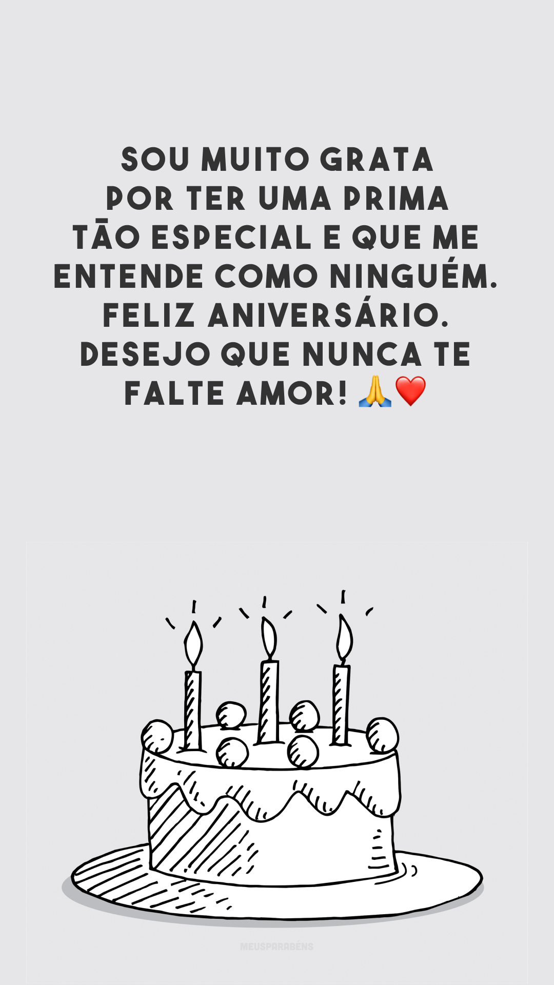 Sou muito grata por ter uma prima tão especial e que me entende como ninguém. Feliz aniversário. Desejo que nunca te falte amor! 🙏❤️