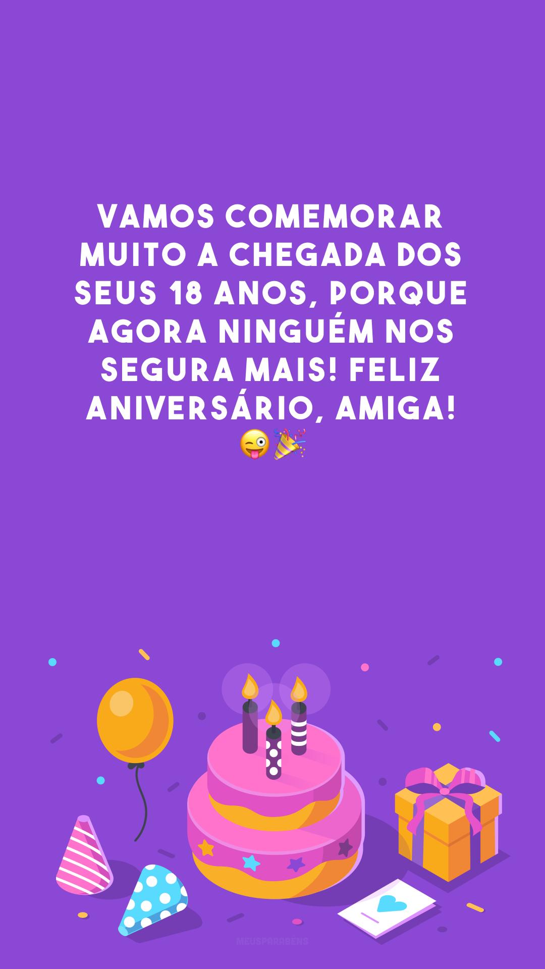 Vamos comemorar muito a chegada dos seus 18 anos, porque agora ninguém nos segura mais! Feliz aniversário, amiga! 😜🎉