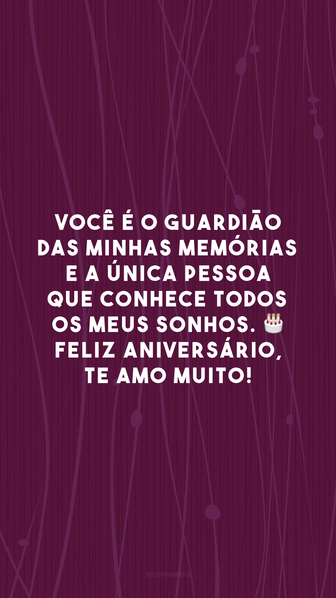 Você é o guardião das minhas memórias e a única pessoa que conhece todos os meus sonhos. 🎂 Feliz aniversário, te amo muito!