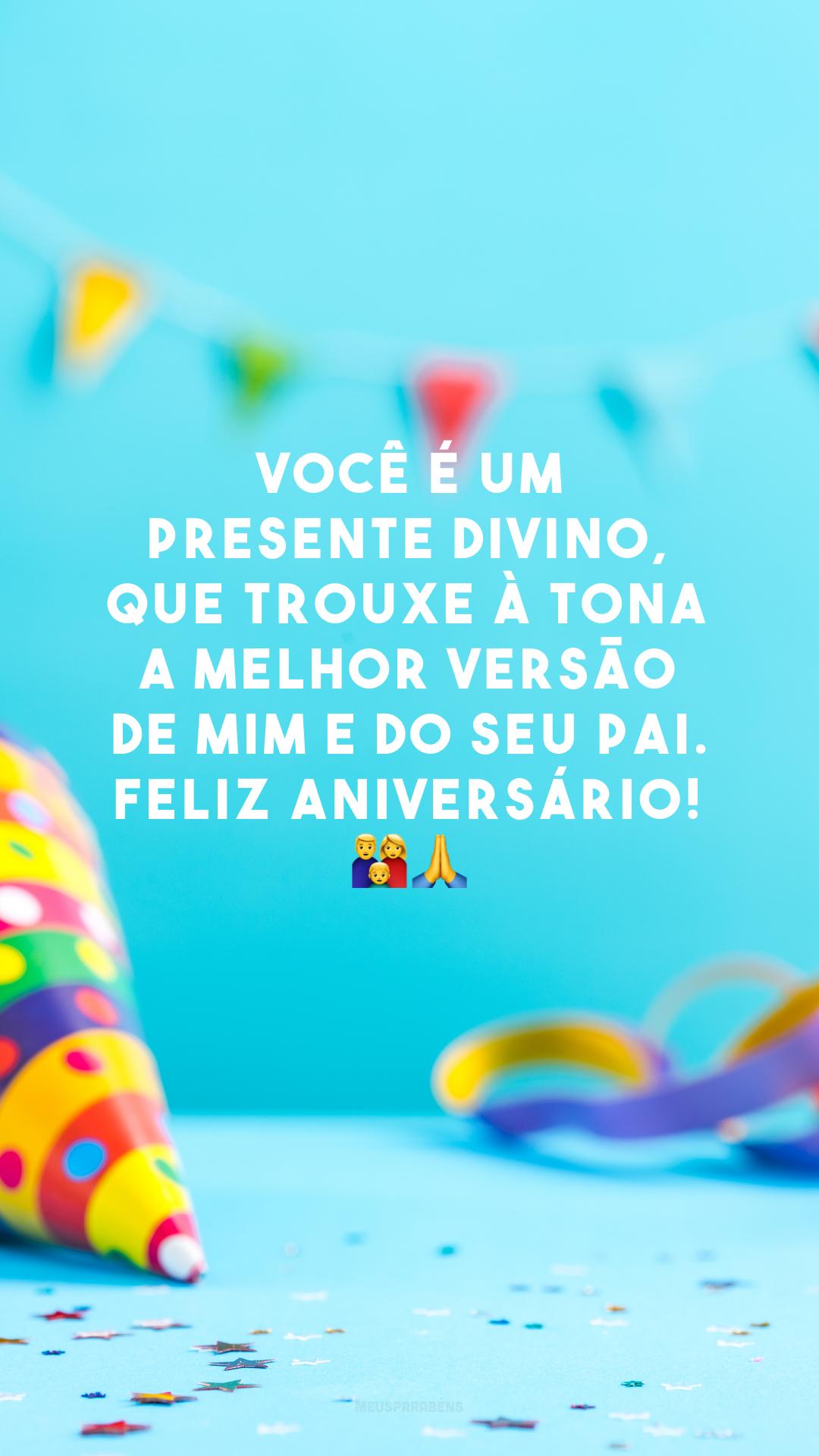 Você é um presente divino, que trouxe à tona a melhor versão de mim e do seu pai. Feliz aniversário! 👪🙏