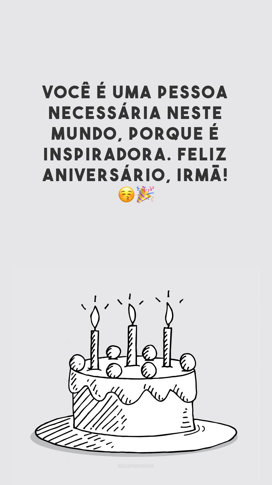 Você é uma pessoa necessária neste mundo, porque é inspiradora. Feliz aniversário, irmã! 😚🎉