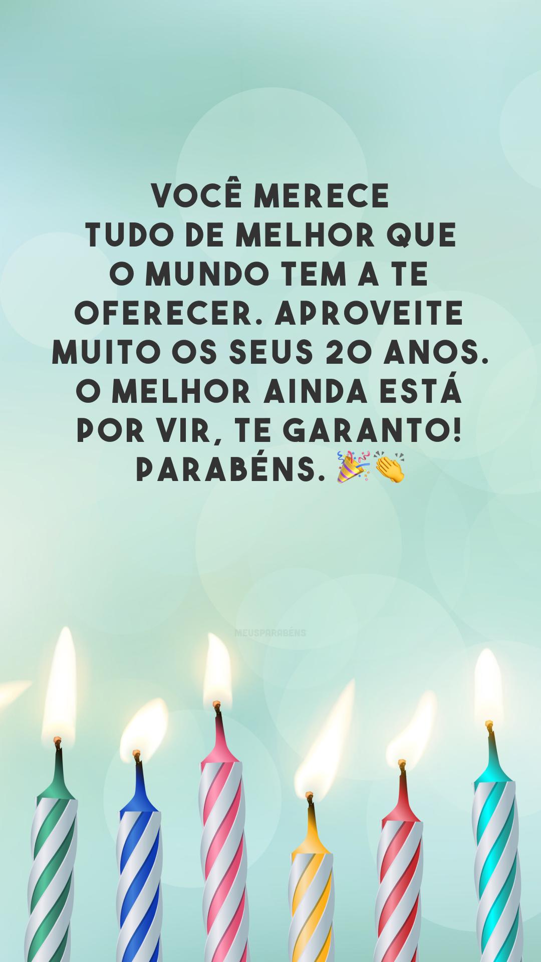 Você merece tudo de melhor que o mundo tem a te oferecer. Aproveite muito os seus 20 anos. O melhor ainda está por vir, te garanto! Parabéns. 🎉👏