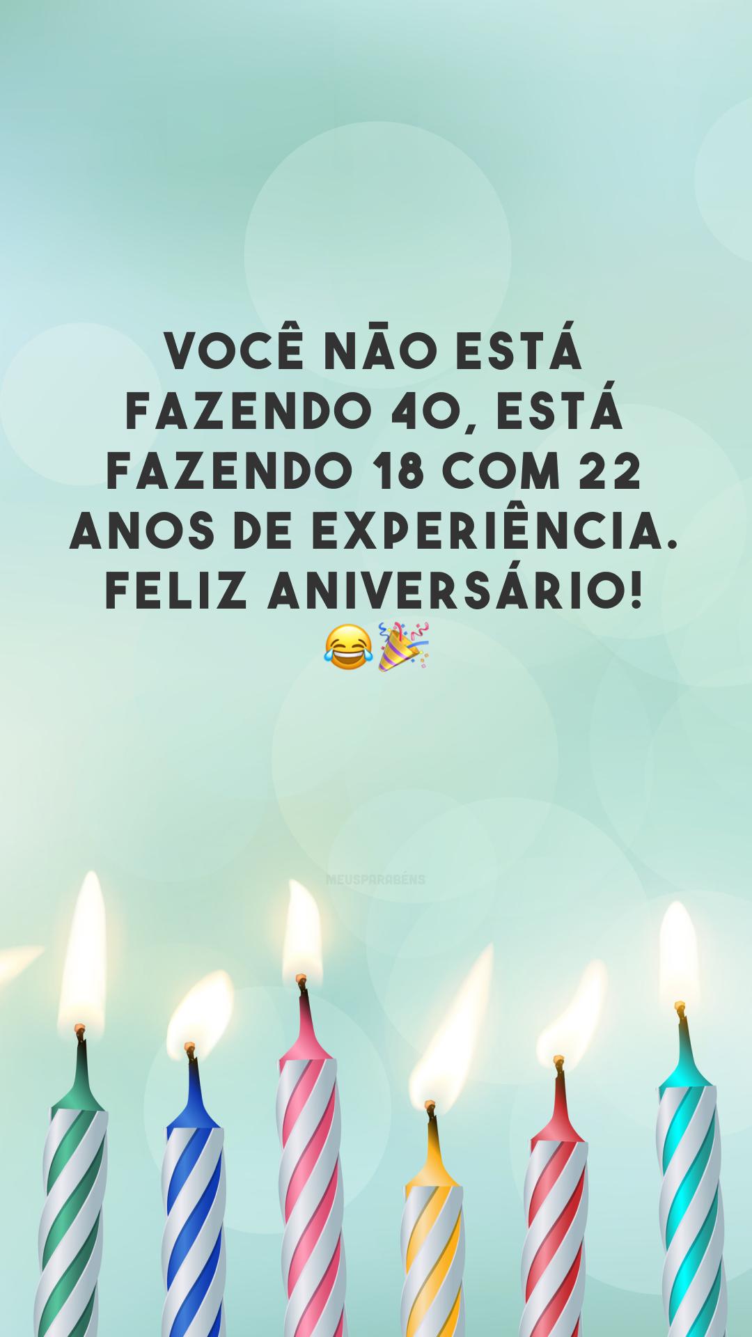 Você não está fazendo 40, está fazendo 18 com 22 anos de experiência. Feliz aniversário! 😂🎉