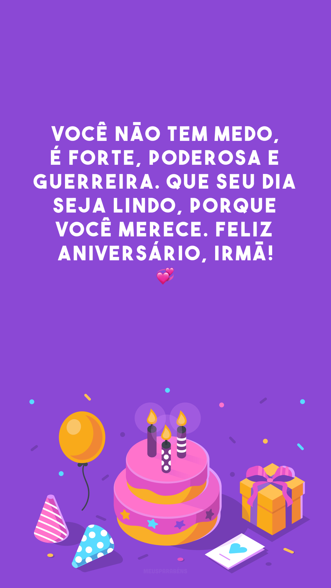 Você não tem medo, é forte, poderosa e guerreira. Que seu dia seja lindo, porque você merece. Feliz aniversário, irmã! 💞